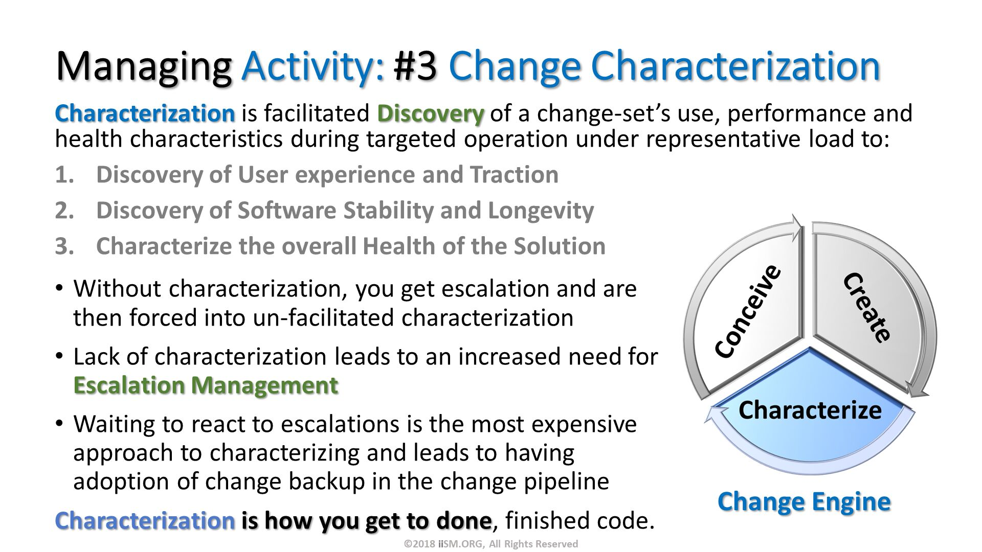 Managing Activity: #3 Change Characterization. Characterization is facilitated Discovery of a change-set's use, performance and health characteristics during targeted operation under representative load to: Discovery of User experience and Traction Discovery of Software Stability and Longevity Characterize the overall Health of the Solution. Without characterization, you get escalation and are then forced into un-facilitated characterization Lack of characterization leads to an increased need for Escalation Management  Waiting to react to escalations is the most expensive approach to characterizing and leads to having adoption of change backup in the change pipeline  Characterization is how you get to done, finished code. Change Engine . ©2018 iiSM.ORG, All Rights Reserved.