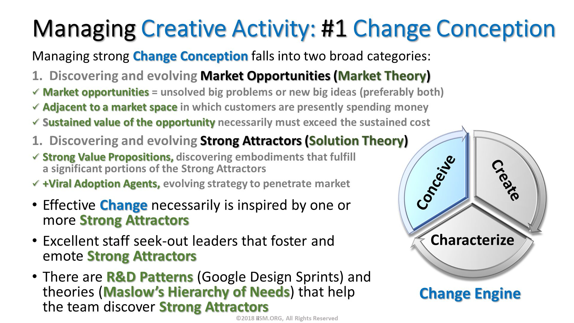 Managing Creative Activity: #1 Change Conception. Managing strong Change Conception falls into two broad categories: Discovering and evolving Market Opportunities (Market Theory) Market opportunities = unsolved big problems or new big ideas (preferably both) Adjacent to a market space in which customers are presently spending money Sustained value of the opportunity necessarily must exceed the sustained cost  Discovering and evolving Strong Attractors (Solution Theory) Strong Value Propositions, discovering embodiments that fulfill a significant portions of the Strong Attractors +Viral Adoption Agents, evolving strategy to penetrate market. Effective Change necessarily is inspired by one or more Strong Attractors Excellent staff seek-out leaders that foster and emote Strong Attractors  There are R&D Patterns (Google Design Sprints) and theories (Maslow's Hierarchy of Needs) that help the team discover Strong Attractors . ©2018 iiSM.ORG, All Rights Reserved.