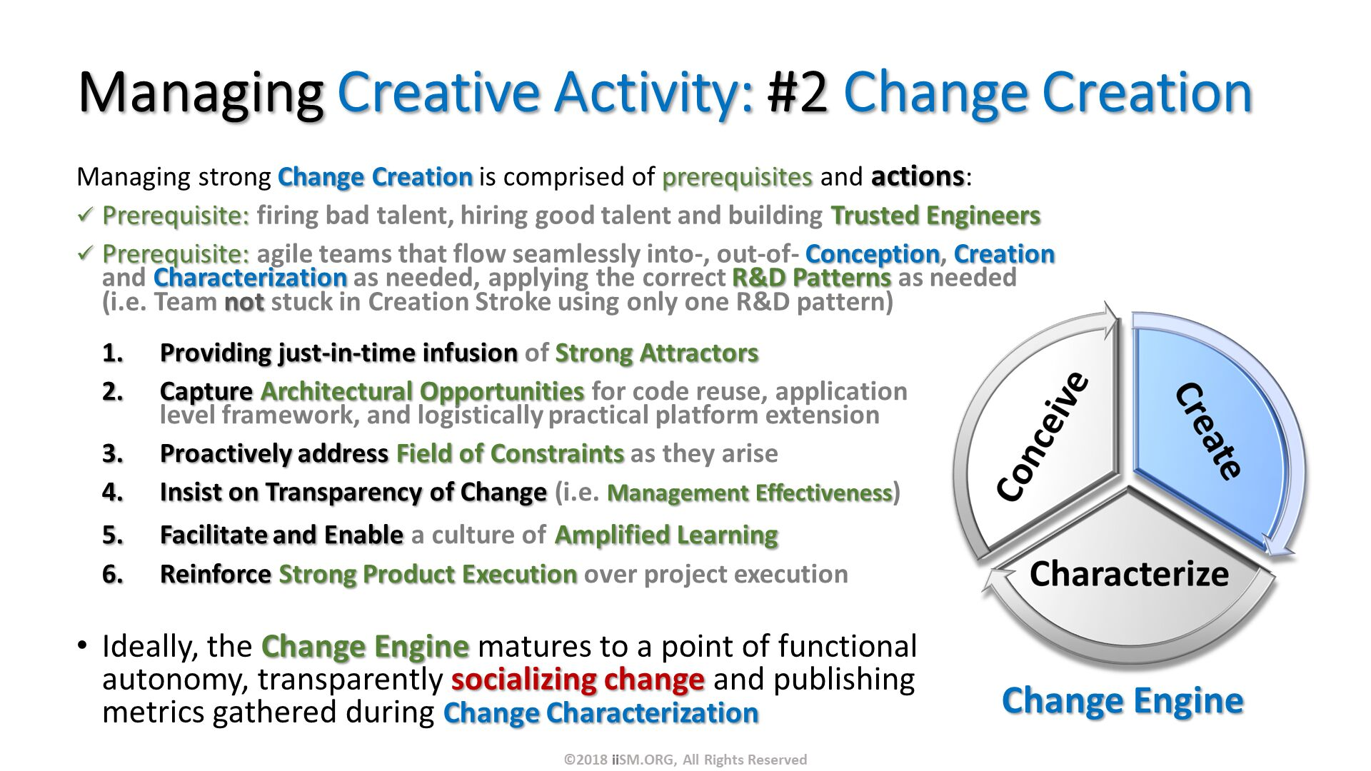 Managing Creative Activity: #2 Change Creation. Managing strong Change Creation is comprised of prerequisites and actions: Prerequisite: firing bad talent, hiring good talent and building Trusted Engineers Prerequisite: agile teams that flow seamlessly into-, out-of- Conception, Creation and Characterization as needed, applying the correct R&D Patterns as needed (i.e. Team not stuck in Creation Stroke using only one R&D pattern). Ideally, the Change Engine matures to a point of functional autonomy, transparently socializing change and publishing metrics gathered during Change Characterization . Change Engine . Providing just-in-time infusion of Strong Attractors Capture Architectural Opportunities for code reuse, application level framework, and logistically practical platform extension Proactively address Field of Constraints as they arise Insist on Transparency of Change (i.e. Management Effectiveness) Facilitate and Enable a culture of Amplified Learning Reinforce Strong Product Execution over project execution. ©2018 iiSM.ORG, All Rights Reserved.