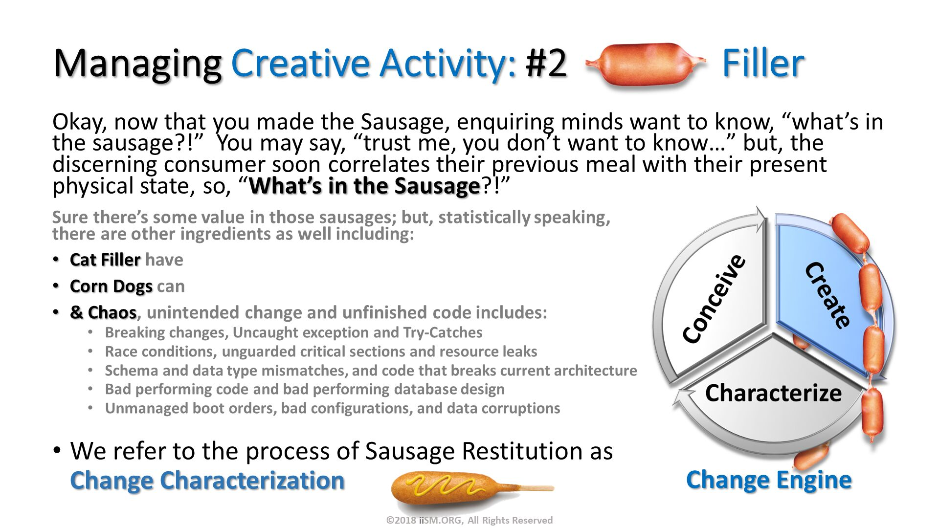 "Managing Creative Activity: #2                Filler. Okay, now that you made the Sausage, enquiring minds want to know, ""what's in the sausage?!""  You may say, ""trust me, you don't want to know…"" but, the discerning consumer soon correlates their previous meal with their present physical state, so, ""What's in the Sausage?!"". We refer to the process of Sausage Restitution as Change Characterization  . Change Engine . Sure there's some value in those sausages; but, statistically speaking, there are other ingredients as well including: Cat Filler have  Corn Dogs can & Chaos, unintended change and unfinished code includes: Breaking changes, Uncaught exception and Try-Catches Race conditions, unguarded critical sections and resource leaks Schema and data type mismatches, and code that breaks current architecture Bad performing code and bad performing database design Unmanaged boot orders, bad configurations, and data corruptions. ©2018 iiSM.ORG, All Rights Reserved."