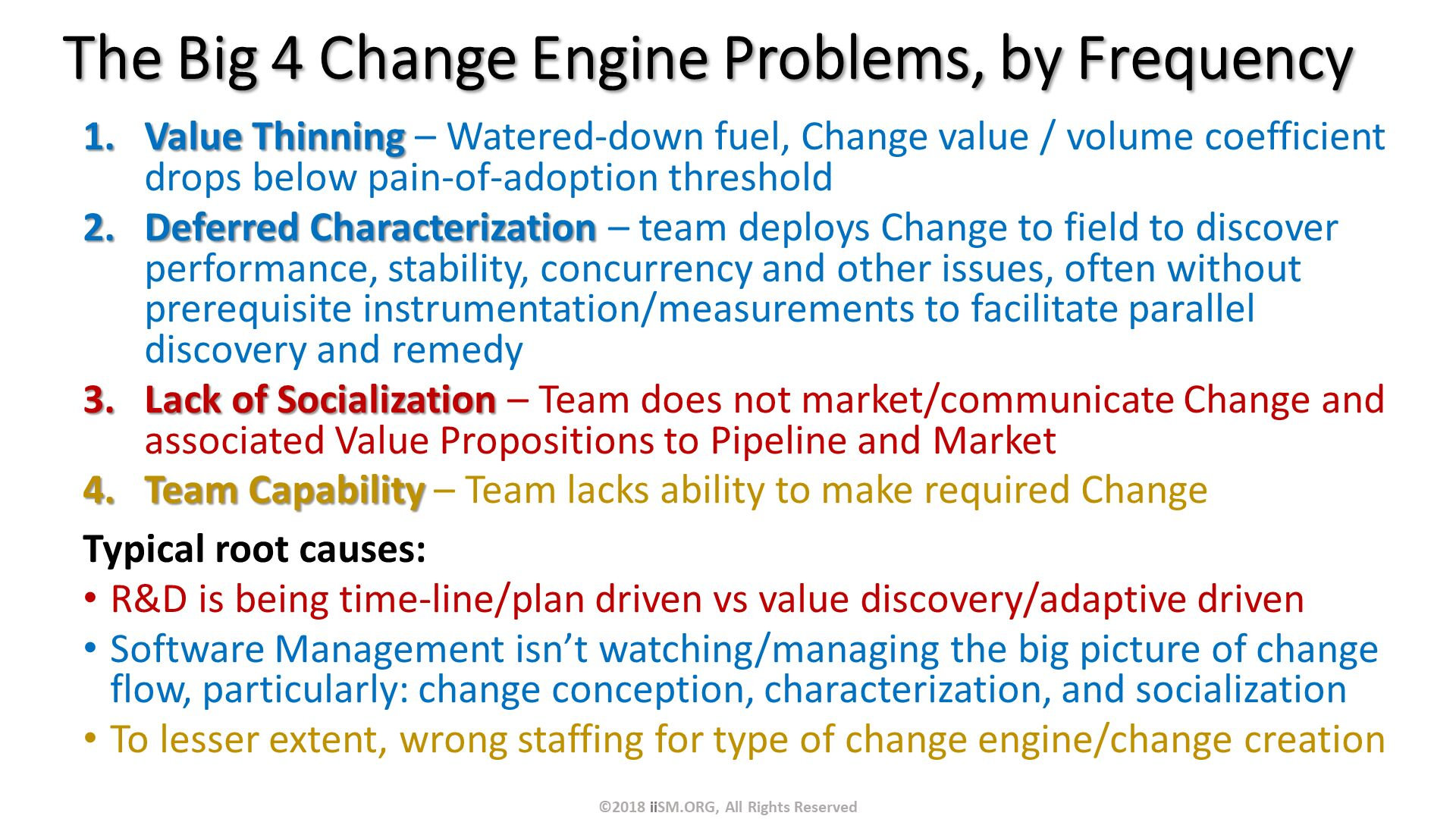 The Big 4 Change Engine Problems, by Frequency. Value Thinning – Watered-down fuel, Change value / volume coefficient drops below pain-of-adoption threshold Deferred Characterization – team deploys Change to field to discover performance, stability, concurrency and other issues, often without prerequisite instrumentation/measurements to facilitate parallel discovery and remedy Lack of Socialization – Team does not market/communicate Change and associated Value Propositions to Pipeline and Market Team Capability – Team lacks ability to make required Change  Typical root causes:  R&D is being time-line/plan driven vs value discovery/adaptive driven Software Management isn't watching/managing the big picture of change flow, particularly: change conception, characterization, and socialization To lesser extent, wrong staffing for type of change engine/change creation. ©2018 iiSM.ORG, All Rights Reserved.
