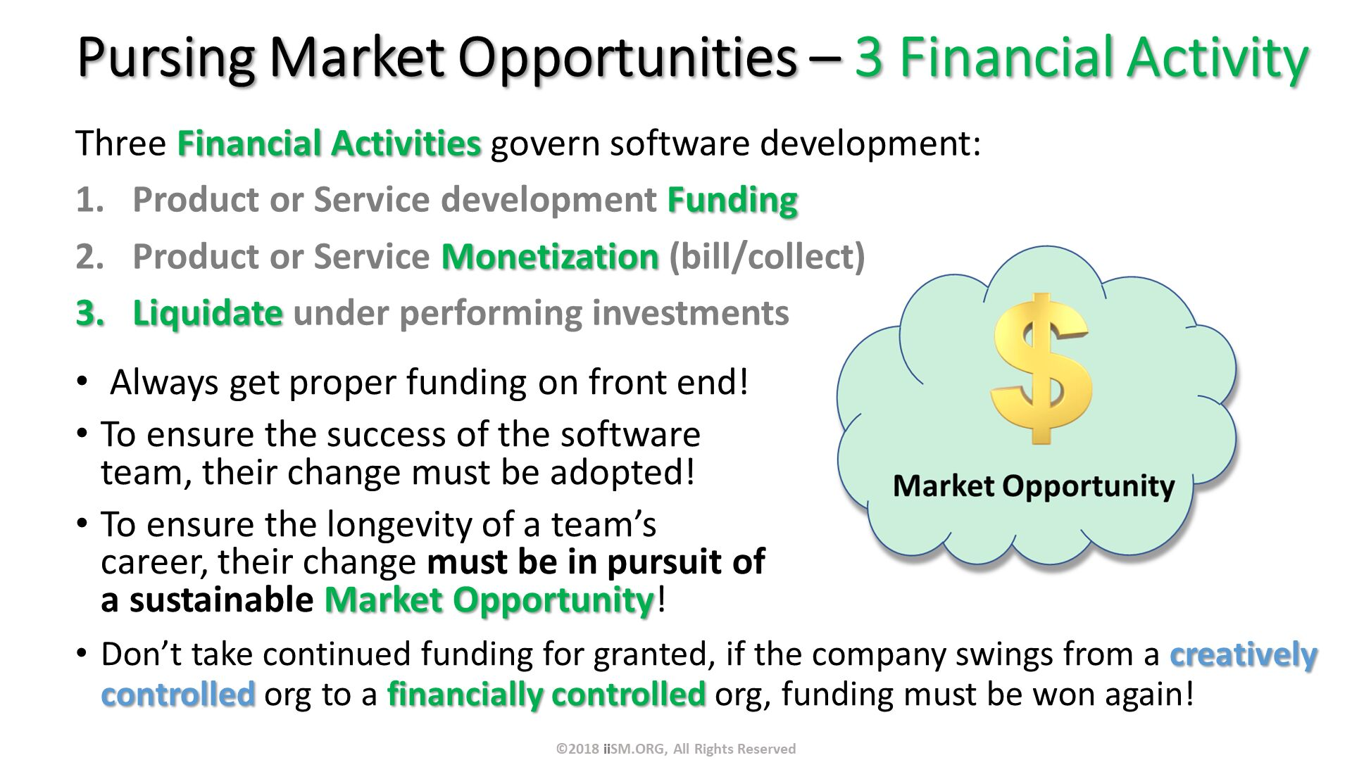 Pursing Market Opportunities – 3 Financial Activity. Three Financial Activities govern software development: Product or Service development Funding Product or Service Monetization (bill/collect) Liquidate under performing investments.  Always get proper funding on front end! To ensure the success of the software team, their change must be adopted!  To ensure the longevity of a team's career, their change must be in pursuit of a sustainable Market Opportunity!  . Don't take continued funding for granted, if the company swings from a creatively controlled org to a financially controlled org, funding must be won again! . ©2018 iiSM.ORG, All Rights Reserved.