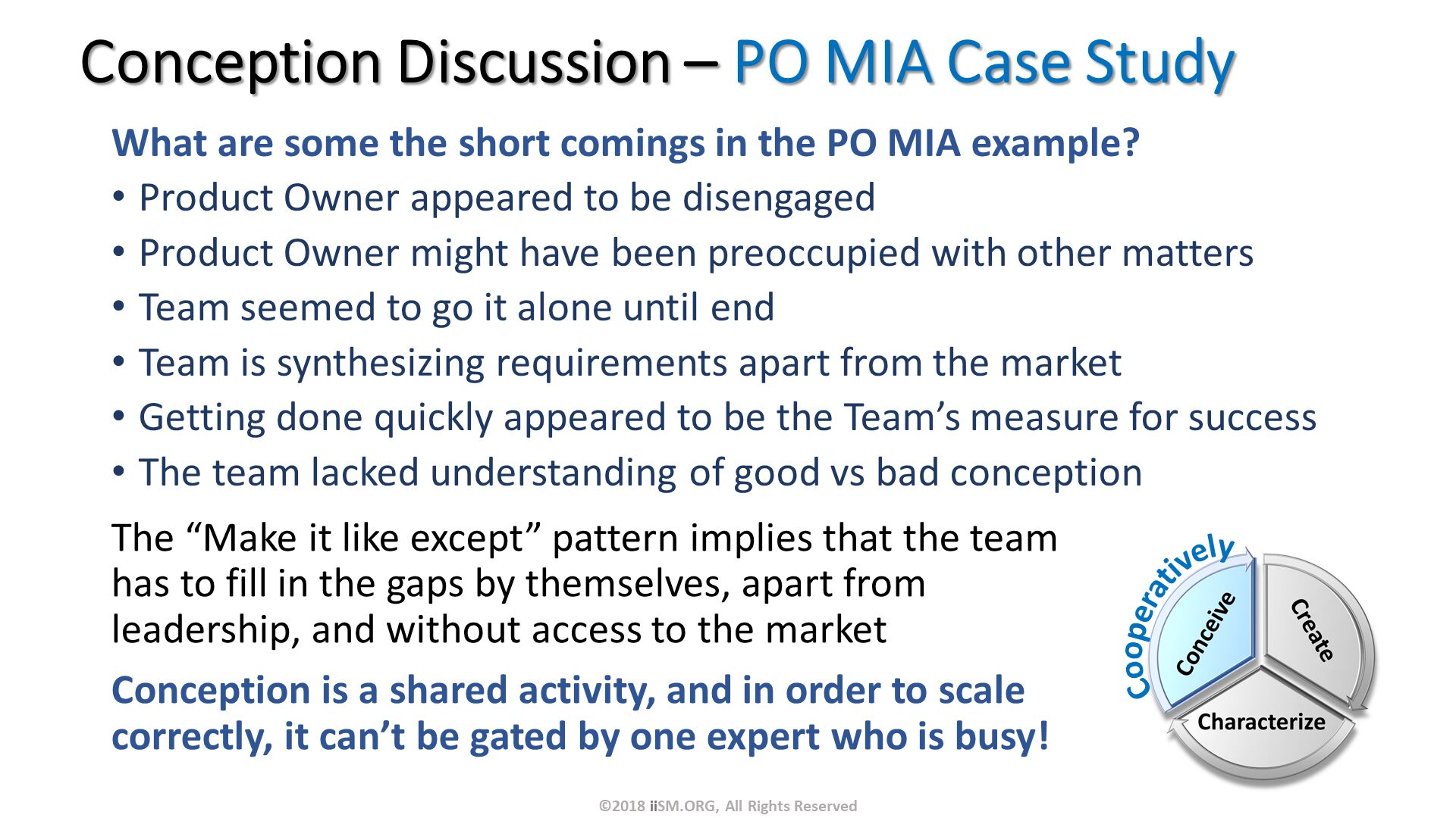 "What are some the short comings in the PO MIA example? Product Owner appeared to be disengaged Product Owner might have been preoccupied with other matters Team seemed to go it alone until end Team is synthesizing requirements apart from the market Getting done quickly appeared to be the Team's measure for success The team lacked understanding of good vs bad conception. Conception Discussion – PO MIA Case Study. The ""Make it like except"" pattern implies that the team has to fill in the gaps by themselves, apart from leadership, and without access to the market Conception is a shared activity, and in order to scale correctly, it can't be gated by one expert who is busy!. ©2018 iiSM.ORG, All Rights Reserved. Cooperatively."
