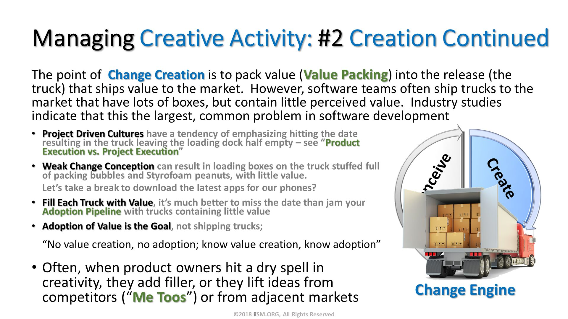 "Managing Creative Activity: #2 Creation Continued. The point of  Change Creation is to pack value (Value Packing) into the release (the truck) that ships value to the market.  However, software teams often ship trucks to the market that have lots of boxes, but contain little perceived value.  Industry studies indicate that this the largest, common problem in software development. Often, when product owners hit a dry spell in creativity, they add filler, or they lift ideas from competitors (""Me Toos"") or from adjacent markets . Change Engine . Project Driven Cultures have a tendency of emphasizing hitting the date resulting in the truck leaving the loading dock half empty – see ""Product Execution vs. Project Execution"" Weak Change Conception can result in loading boxes on the truck stuffed full of packing bubbles and Styrofoam peanuts, with little value.  Let's take a break to download the latest apps for our phones? Fill Each Truck with Value, it's much better to miss the date than jam your Adoption Pipeline with trucks containing little value Adoption of Value is the Goal, not shipping trucks; ""No value creation, no adoption; know value creation, know adoption"". ©2018 iiSM.ORG, All Rights Reserved."