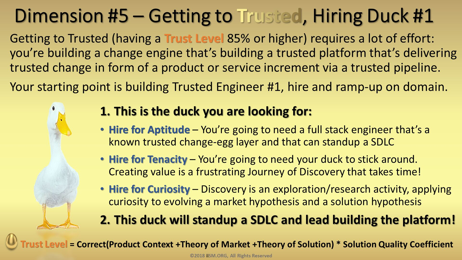 Dimension #5 – Getting to Trusted, Hiring Duck #1. Getting to Trusted (having a Trust Level 85% or higher) requires a lot of effort: you're building a change engine that's building a trusted platform that's delivering trusted change in form of a product or service increment via a trusted pipeline.   Your starting point is building Trusted Engineer #1, hire and ramp-up on domain. . This is the duck you are looking for: Hire for Aptitude – You're going to need a full stack engineer that's a known trusted change-egg layer and that can standup a SDLC Hire for Tenacity – You're going to need your duck to stick around.  Creating value is a frustrating Journey of Discovery that takes time! Hire for Curiosity – Discovery is an exploration/research activity, applying curiosity to evolving a market hypothesis and a solution hypothesis This duck will standup a SDLC and lead building the platform!. Trust Level = Correct(Product Context +Theory of Market +Theory of Solution) * Solution Quality Coefficient . ©2018 iiSM.ORG, All Rights Reserved.