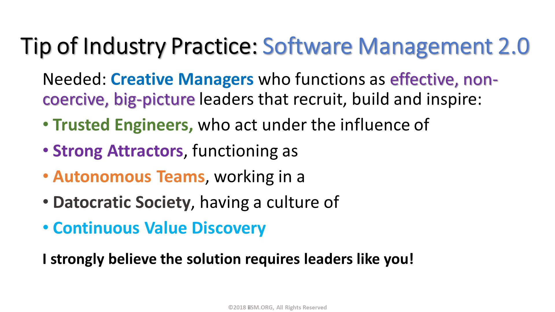 Tip of Industry Practice: Software Management 2.0. Needed: Creative Managers who functions as effective, non-coercive, big-picture leaders that recruit, build and inspire: Trusted Engineers, who act under the influence of Strong Attractors, functioning as  Autonomous Teams, working in a Datocratic Society, having a culture of Continuous Value Discovery  I strongly believe the solution requires leaders like you!. ©2018 iiSM.ORG, All Rights Reserved.