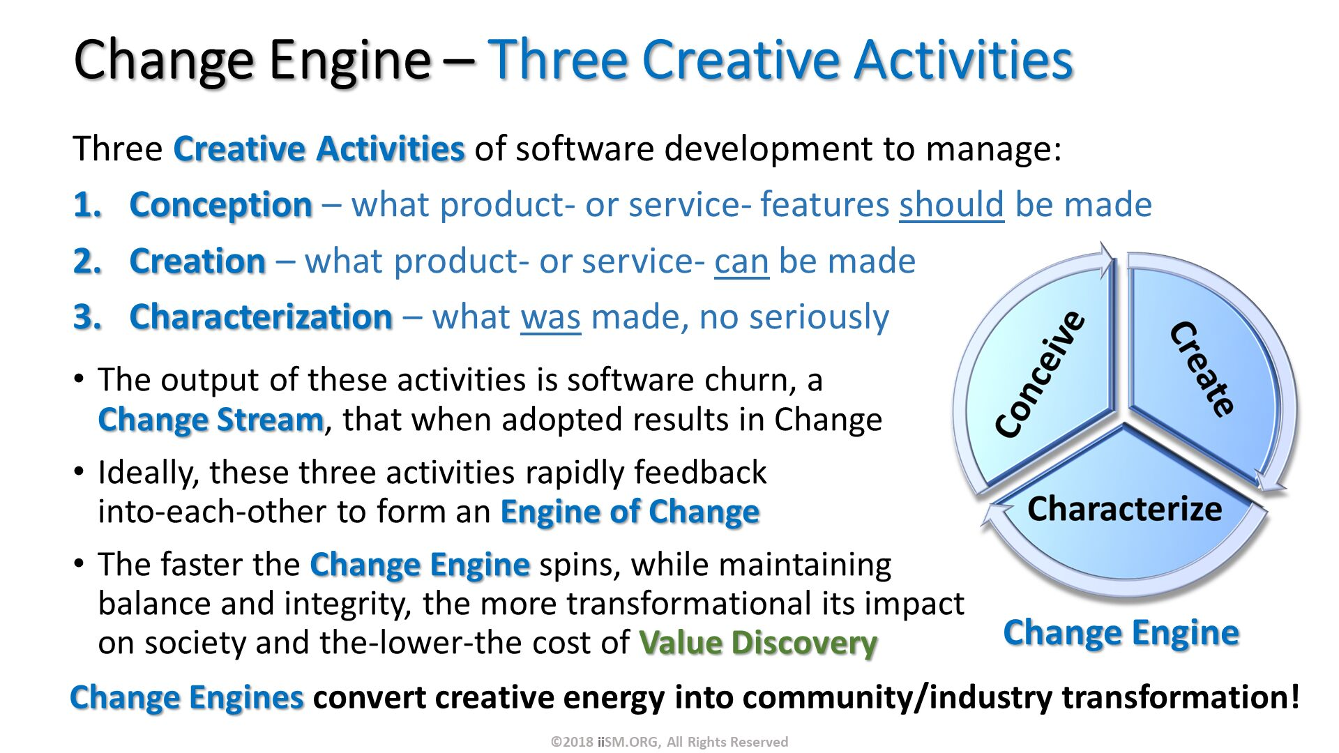 Change Engine – Three Creative Activities. Three Creative Activities of software development to manage: Conception – what product- or service- features should be made Creation – what product- or service- can be made Characterization – what was made, no seriously. The output of these activities is software churn, a Change Stream, that when adopted results in Change Ideally, these three activities rapidly feedback into-each-other to form an Engine of Change The faster the Change Engine spins, while maintaining balance and integrity, the more transformational its impact on society and the-lower-the cost of Value Discovery. ©2018 iiSM.ORG, All Rights Reserved. Change Engines convert creative energy into community/industry transformation!  .