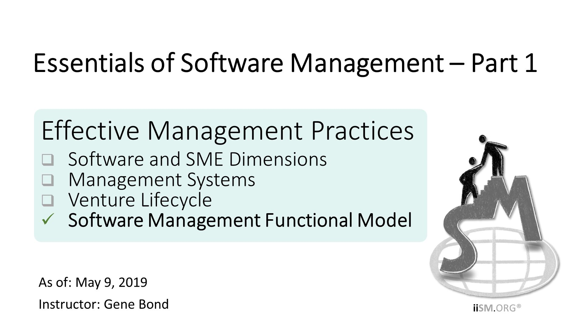 Effective Management Practices Software and SME Dimensions Management Systems Venture Lifecycle Software Management Functional Model. As of: March 1, 2019 Instructor: Gene Bond . Essentials of Software Management – Part 1.