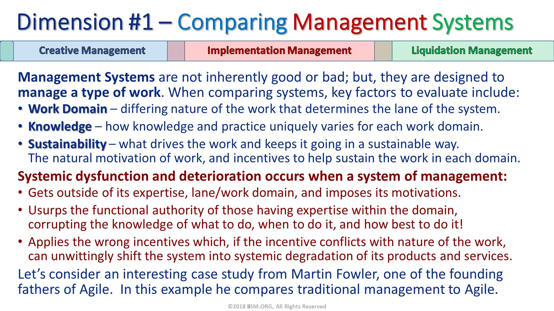 Management Systems are not inherently good or bad; but, they are designed to manage a type of work. When comparing systems, key factors to evaluate include: Work Domain – differing nature of the work that determines the lane of the system. Knowledge – how knowledge and practice uniquely varies for each work domain. Sustainability – what drives the work and keeps it going in a sustainable way.  The natural motivation of work, and incentives to help sustain the work in each domain.  Systemic dysfunction and deterioration occurs when a system of management: Gets outside of its expertise, lane/work domain, and imposes its motivations. Usurps the functional authority of those having expertise within the domain, corrupting the knowledge of what to do, when to do it, and how best to do it! Applies the wrong incentives which, if the incentive conflicts with nature of the work, can unwittingly shift the system into systemic degradation of its products and services. Let's consider an interesting case study from Martin Fowler, one of the founding fathers of Agile.  In this example he compares traditional management to Agile. Dimension #1 – Comparing Management Systems. ©2018 iiSM.ORG, All Rights Reserved.
