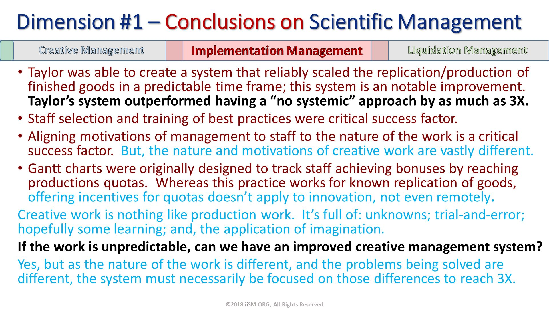 "Taylor was able to create a system that reliably scaled the replication/production of finished goods in a predictable time frame; this system is an notable improvement.  Taylor's system outperformed having a ""no systemic"" approach by as much as 3X. Staff selection and training of best practices were critical success factor. Aligning motivations of management to staff to the nature of the work is a critical success factor.  But, the nature and motivations of creative work are vastly different. Gantt charts were originally designed to track staff achieving bonuses by reaching productions quotas.  Whereas this practice works for known replication of goods, offering incentives for quotas doesn't apply to innovation, not even remotely. Creative work is nothing like production work.  It's full of: unknowns; trial-and-error; hopefully some learning; and, the application of imagination.  If the work is unpredictable, can we have an improved creative management system?  Yes, but as the nature of the work is different, and the problems being solved are different, the system must necessarily be focused on those differences to reach 3X. Dimension #1 – Conclusions on Scientific Management. ©2018 iiSM.ORG, All Rights Reserved."