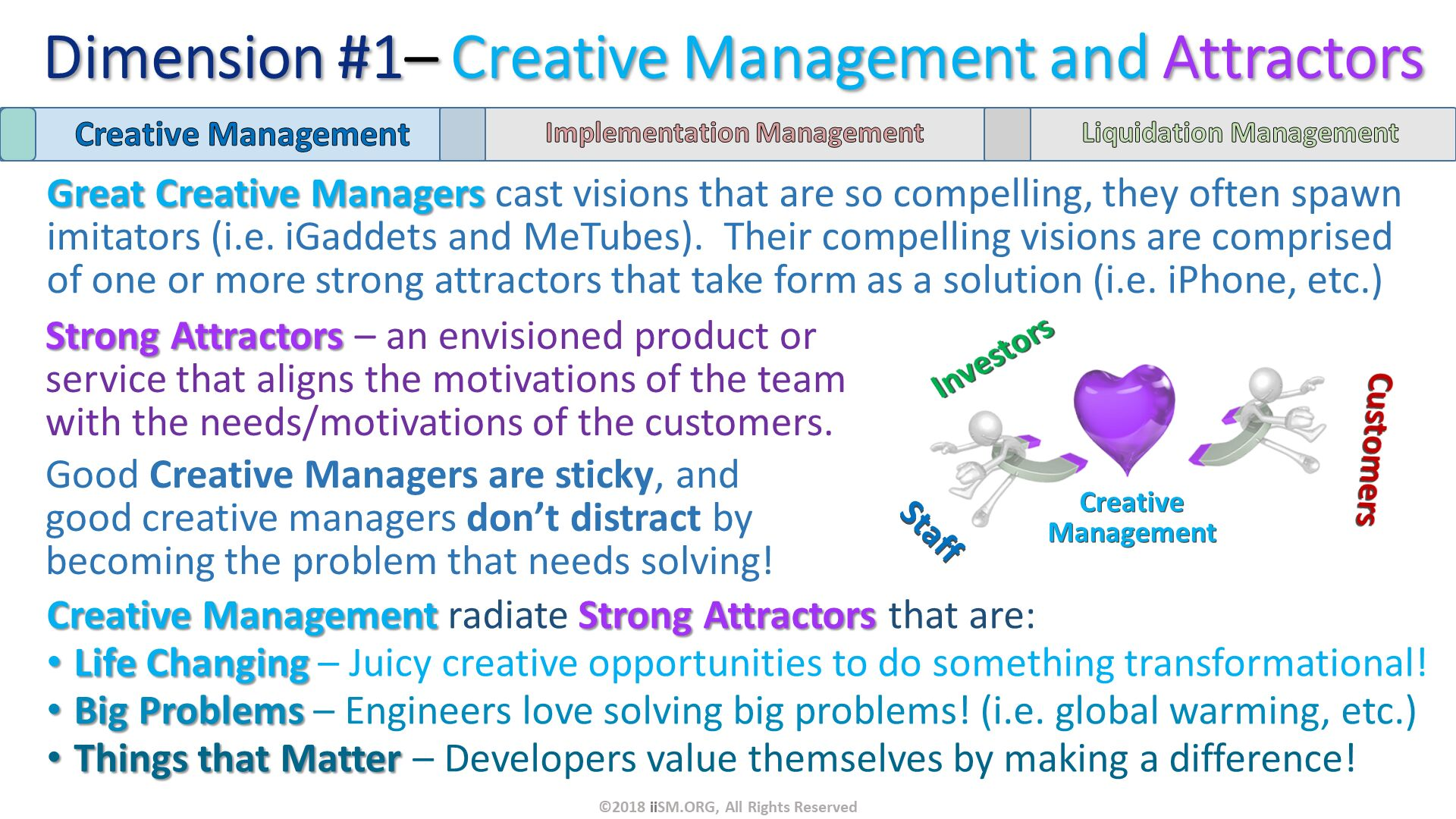 Great Creative Managers cast visions that are so compelling, they often spawn imitators (i.e. iGaddets and MeTubes).  Their compelling visions are comprised of one or more strong attractors that take form as a solution (i.e. iPhone, etc.). ©2018 iiSM.ORG, All Rights Reserved. Creative Management radiate Strong Attractors that are: Life Changing – Juicy creative opportunities to do something transformational! Big Problems – Engineers love solving big problems! (i.e. global warming, etc.) Things that Matter – Developers value themselves by making a difference! . Strong Attractors – an envisioned product or service that aligns the motivations of the team with the needs/motivations of the customers. Good Creative Managers are sticky, and good creative managers don't distract by becoming the problem that needs solving!. CreativeManagement. Dimension #1– Creative Management and Attractors.