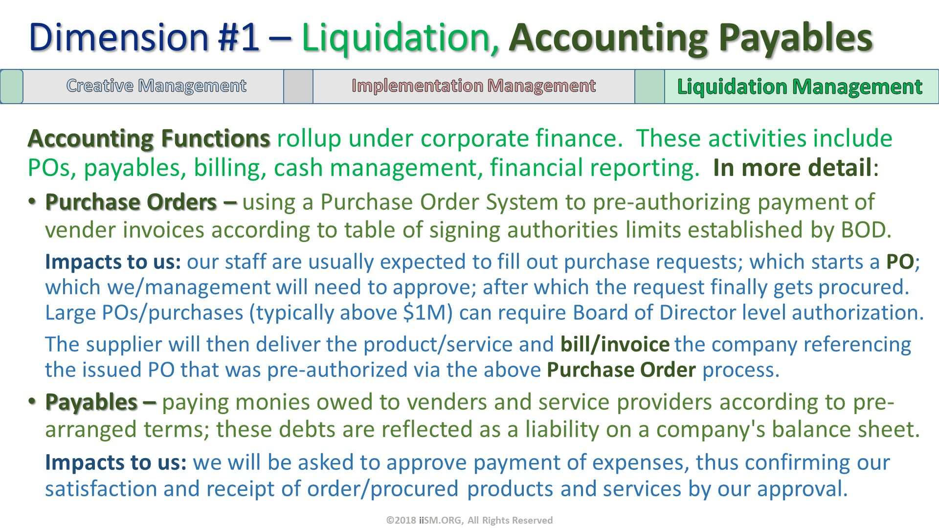 Accounting Functions rollup under corporate finance.  These activities include POs, payables, billing, cash management, financial reporting.  In more detail: Purchase Orders – using a Purchase Order System to pre-authorizing payment of vender invoices according to table of signing authorities limits established by BOD.  Impacts to us: our staff are usually expected to fill out purchase requests; which starts a PO; which we/management will need to approve; after which the request finally gets procured. Large POs/purchases (typically above $1M) can require Board of Director level authorization.  The supplier will then deliver the product/service and bill/invoice the company referencing the issued PO that was pre-authorized via the above Purchase Order process. Payables – paying monies owed to venders and service providers according to pre-arranged terms; these debts are reflected as a liability on a company's balance sheet. Impacts to us: we will be asked to approve payment of expenses, thus confirming our satisfaction and receipt of order/procured products and services by our approval.  . Dimension #1 – Liquidation, Accounting Payables. ©2018 iiSM.ORG, All Rights Reserved.