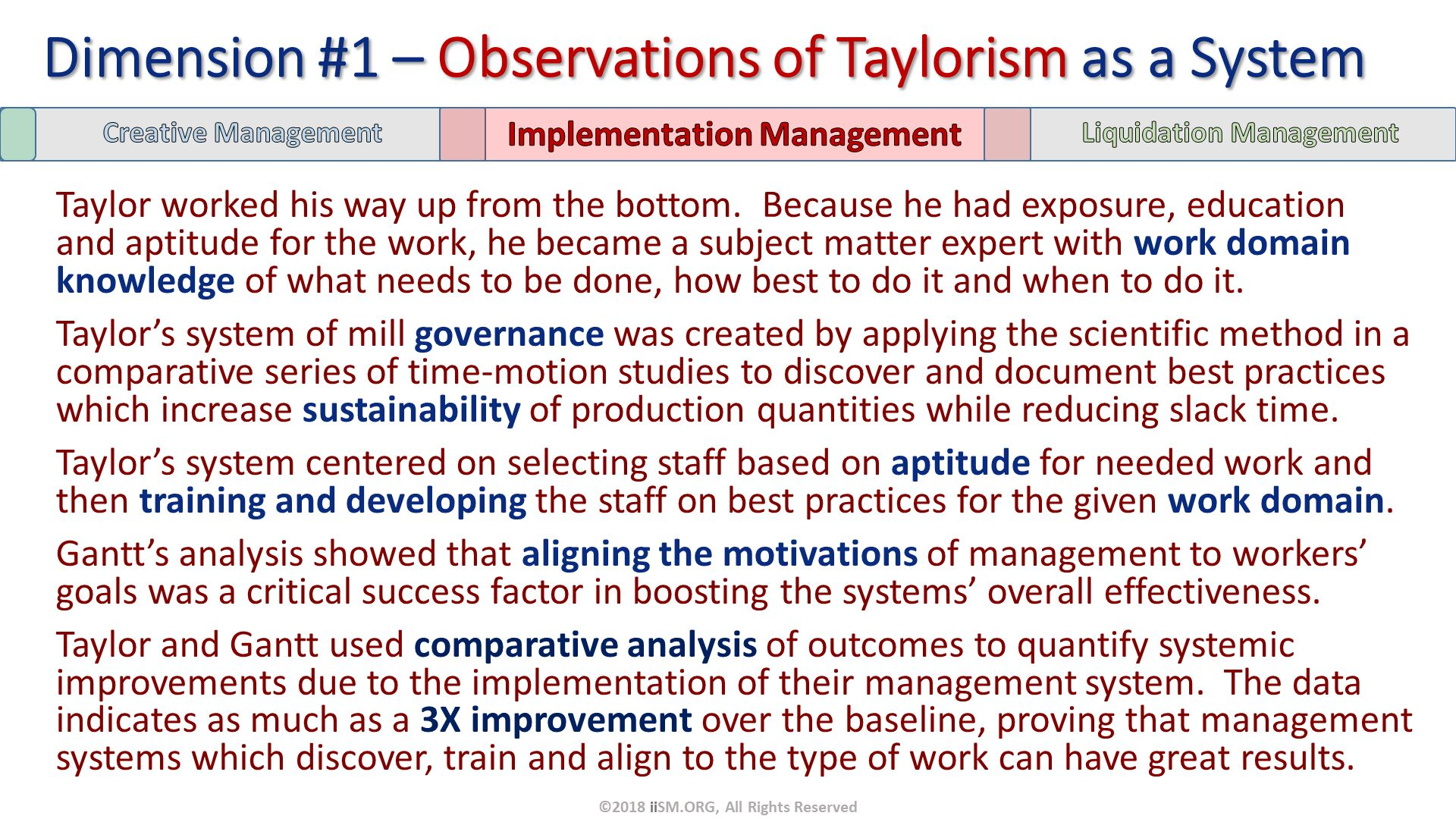 Taylor worked his way up from the bottom.  Because he had exposure, education and aptitude for the work, he became a subject matter expert with work domain knowledge of what needs to be done, how best to do it and when to do it. Taylor's system of mill governance was created by applying the scientific method in a comparative series of time-motion studies to discover and document best practices which increase sustainability of production quantities while reducing slack time.  Taylor's system centered on selecting staff based on aptitude for needed work and then training and developing the staff on best practices for the given work domain. Gantt's analysis showed that aligning the motivations of management to workers' goals was a critical success factor in boosting the systems' overall effectiveness.  Taylor and Gantt used comparative analysis of outcomes to quantify systemic improvements due to the implementation of their management system.  The data indicates as much as a 3X improvement over the baseline, proving that management systems which discover, train and align to the type of work can have great results. . Dimension #1 – Observations of Taylorism as a System. ©2018 iiSM.ORG, All Rights Reserved.