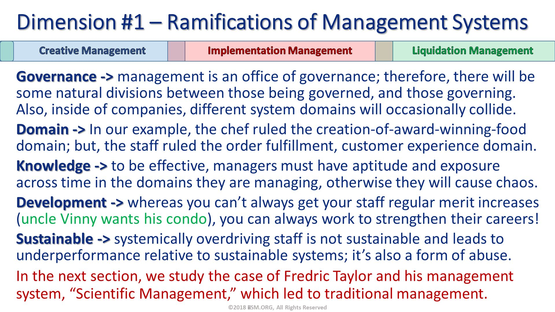 "Governance -> management is an office of governance; therefore, there will be some natural divisions between those being governed, and those governing.  Also, inside of companies, different system domains will occasionally collide. Domain -> In our example, the chef ruled the creation-of-award-winning-food domain; but, the staff ruled the order fulfillment, customer experience domain. Knowledge -> to be effective, managers must have aptitude and exposure across time in the domains they are managing, otherwise they will cause chaos. Development -> whereas you can't always get your staff regular merit increases (uncle Vinny wants his condo), you can always work to strengthen their careers! Sustainable -> systemically overdriving staff is not sustainable and leads to underperformance relative to sustainable systems; it's also a form of abuse.  In the next section, we study the case of Fredric Taylor and his management system, ""Scientific Management,"" which led to traditional management. Dimension #1 – Ramifications of Management Systems. ©2018 iiSM.ORG, All Rights Reserved."