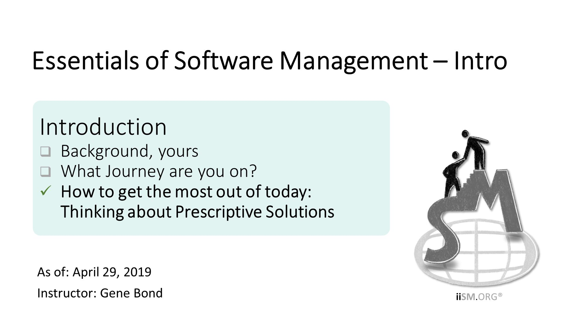 As of: April 29, 2019 Instructor: Gene Bond . Introduction Background, yours What Journey are you on? How to get the most out of today:Thinking about Prescriptive Solutions. Essentials of Software Management – Intro.