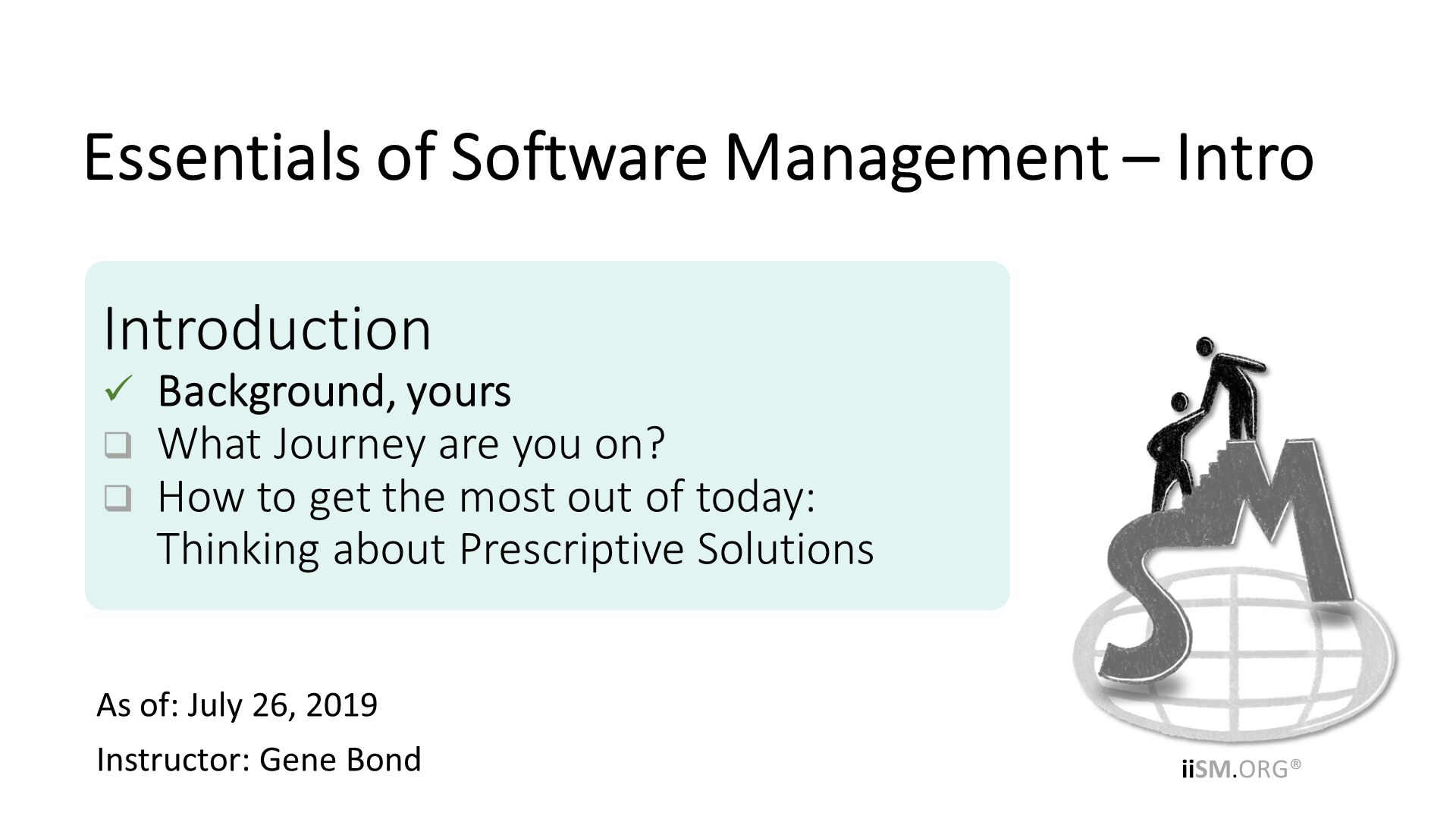 As of: July 26, 2019 Instructor: Gene Bond . Introduction Background, yours What Journey are you on? How to get the most out of today:Thinking about Prescriptive Solutions. Essentials of Software Management – Intro.