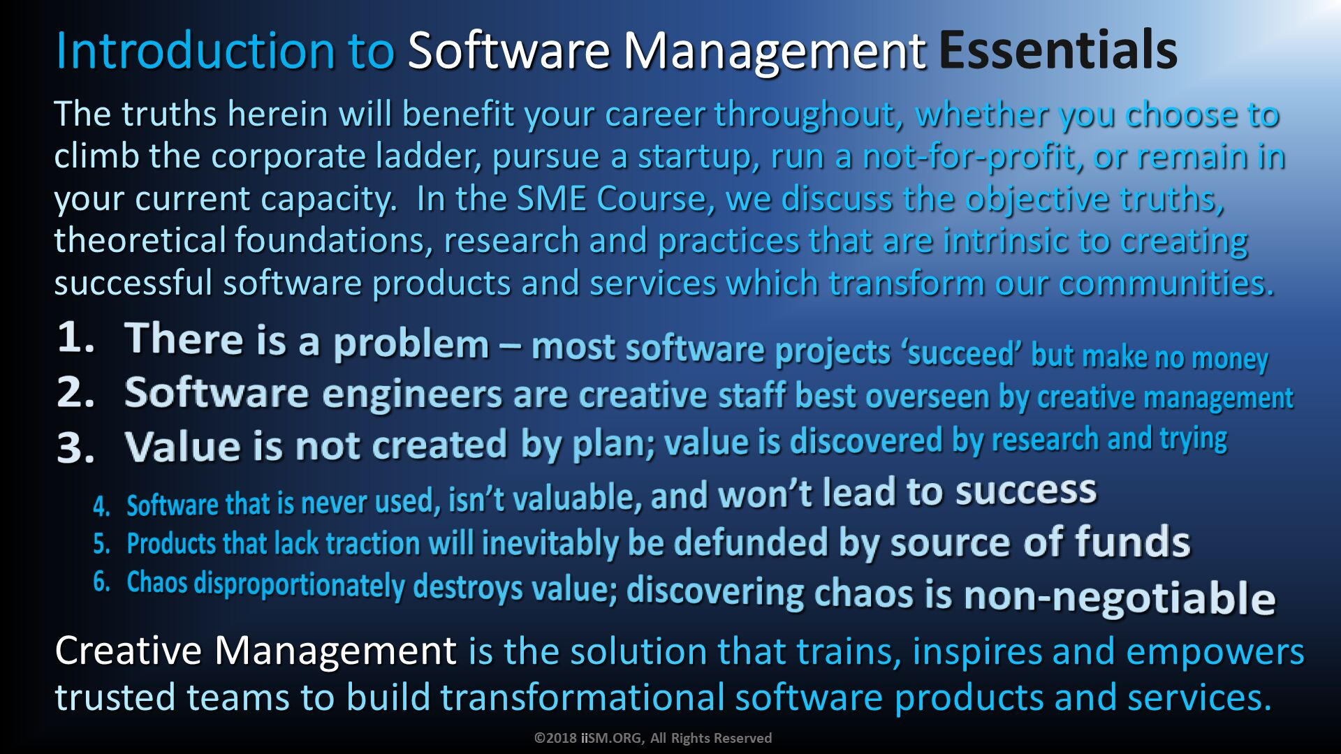 Introduction to Software Management Essentials. There is a problem – most software projects 'succeed' but make no money Software engineers are creative staff best overseen by creative management Value is not created by plan; value is discovered by research and trying. The truths herein will benefit your career throughout, whether you choose to climb the corporate ladder, pursue a startup, run a not-for-profit, or remain in your current capacity.  In the SME Course, we discuss the objective truths, theoretical foundations, research and practices that are intrinsic to creating successful software products and services which transform our communities. . Software that is never used, isn't valuable, and won't lead to success Products that lack traction will inevitably be defunded by source of funds Chaos disproportionately destroys value; discovering chaos is non-negotiable . Creative Management is the solution that trains, inspires and empowers trusted teams to build transformational software products and services. ©2018 iiSM.ORG, All Rights Reserved.