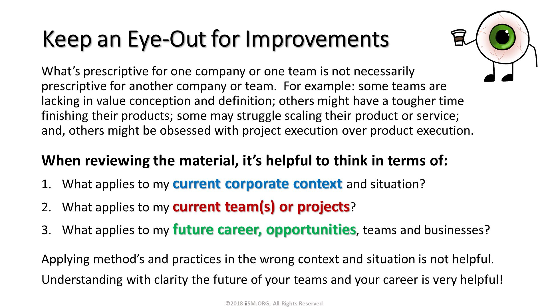 Keep an Eye-Out for Improvements. What's prescriptive for one company or one team is not necessarily prescriptive for another company or team.  For example: some teams are lacking in value conception and definition; others might have a tougher time finishing their products; some may struggle scaling their product or service; and, others might be obsessed with project execution over product execution. . When reviewing the material, it's helpful to think in terms of: What applies to my current corporate context and situation? What applies to my current team(s) or projects? What applies to my future career, opportunities, teams and businesses? Applying method's and practices in the wrong context and situation is not helpful. Understanding with clarity the future of your teams and your career is very helpful!. ©2018 iiSM.ORG, All Rights Reserved.
