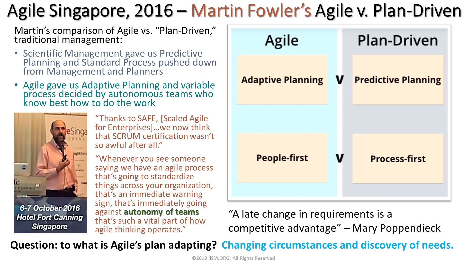 "Martin's comparison of Agile vs. ""Plan-Driven,"" traditional management: Scientific Management gave us Predictive Planning and Standard Process pushed down from Management and Planners Agile gave us Adaptive Planning and variable process decided by autonomous teams who know best how to do the work. Agile Singapore, 2016 – Martin Fowler's Agile v. Plan-Driven. ""Thanks to SAFE, [Scaled Agile for Enterprises]…we now think that SCRUM certification wasn't so awful after all."" ""Whenever you see someone saying we have an agile process that's going to standardize things across your organization, that's an immediate warning sign, that's immediately going against autonomy of teams that's such a vital part of how agile thinking operates."". ""A late change in requirements is a competitive advantage"" – Mary Poppendieck. ©2018 iiSM.ORG, All Rights Reserved. Question: to what is Agile's plan adapting?  Changing circumstances and discovery of needs."