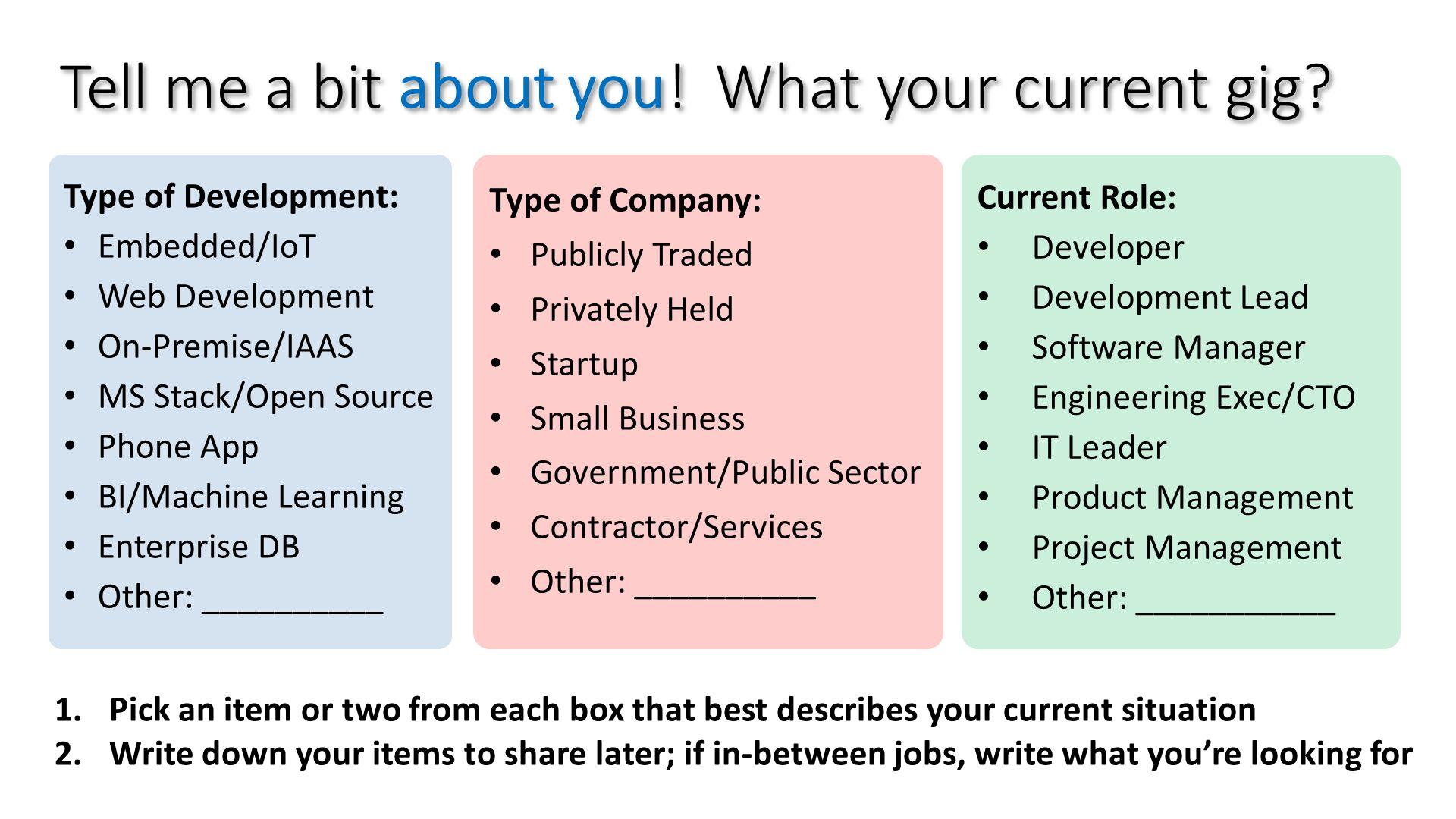 Tell me a bit about you!  What your current gig?. Type of Development: Embedded/IoT Web Development On-Premise/IAAS MS Stack/Open Source Phone App BI/Machine Learning Enterprise DB Other: __________. Type of Company: Publicly Traded Privately Held Startup Small Business Government/Public Sector Contractor/Services Other: __________. Current Role: Developer Development Lead Software Manager Engineering Exec/CTO IT Leader Product Management Project Management Other: ___________. Pick an item or two from each box that best describes your current situation Write down your items to share later; if in-between jobs, write what you're looking for.