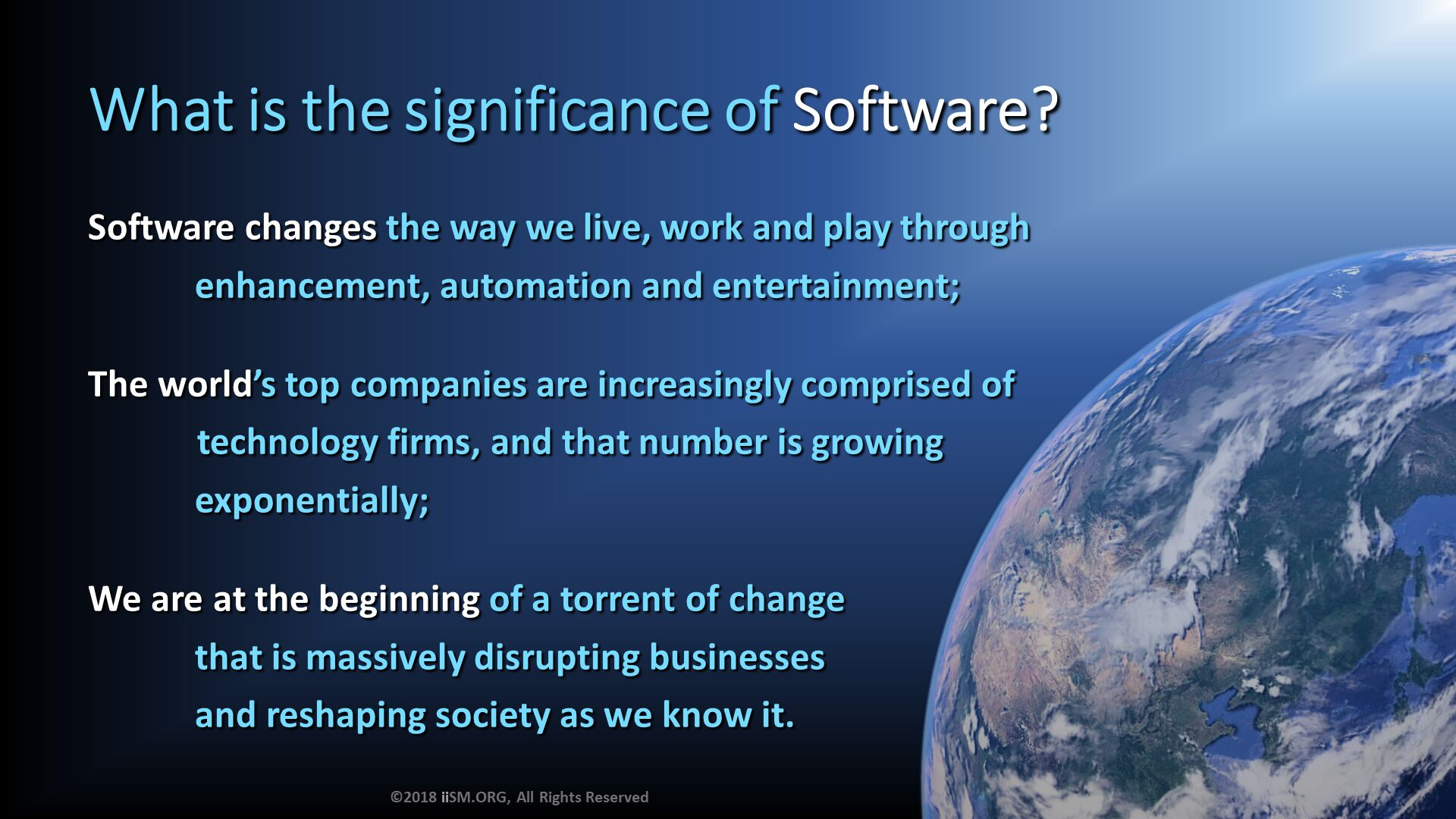 What is the significance of Software?. Software changes the way we live, work and play through             enhancement, automation and entertainment;  The world's top companies are increasingly comprised of  	technology firms, and that number is growing             exponentially;  We are at the beginning of a torrent of change              that is massively disrupting businesses              and reshaping society as we know it. ©2018 iiSM.ORG, All Rights Reserved.