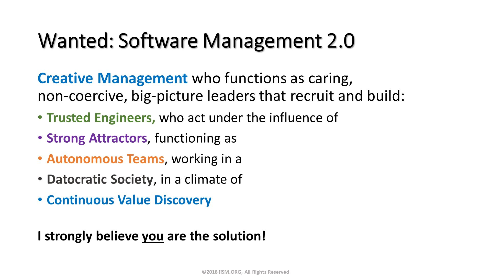 Wanted: Software Management 2.0. Creative Management who functions as caring, non-coercive, big-picture leaders that recruit and build: Trusted Engineers, who act under the influence of Strong Attractors, functioning as  Autonomous Teams, working in a Datocratic Society, in a climate of Continuous Value Discovery I strongly believe you are the solution!. ©2018 iiSM.ORG, All Rights Reserved.