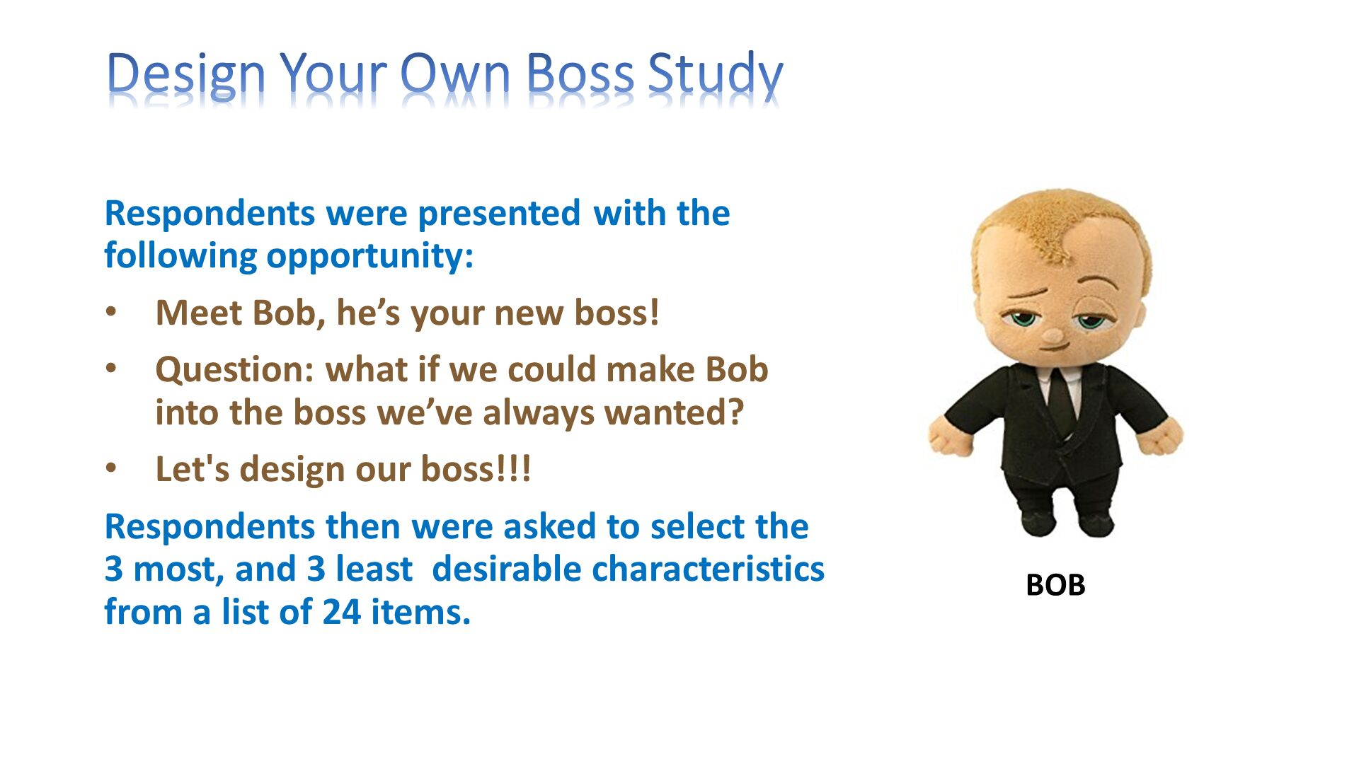 Design Your Own Boss Study. Respondents were presented with the following opportunity: Meet Bob, he's your new boss! Question: what if we could make Bob into the boss we've always wanted? Let's design our boss!!! Respondents then were asked to select the 3 most, and 3 least  desirable characteristics from a list of 24 items. .