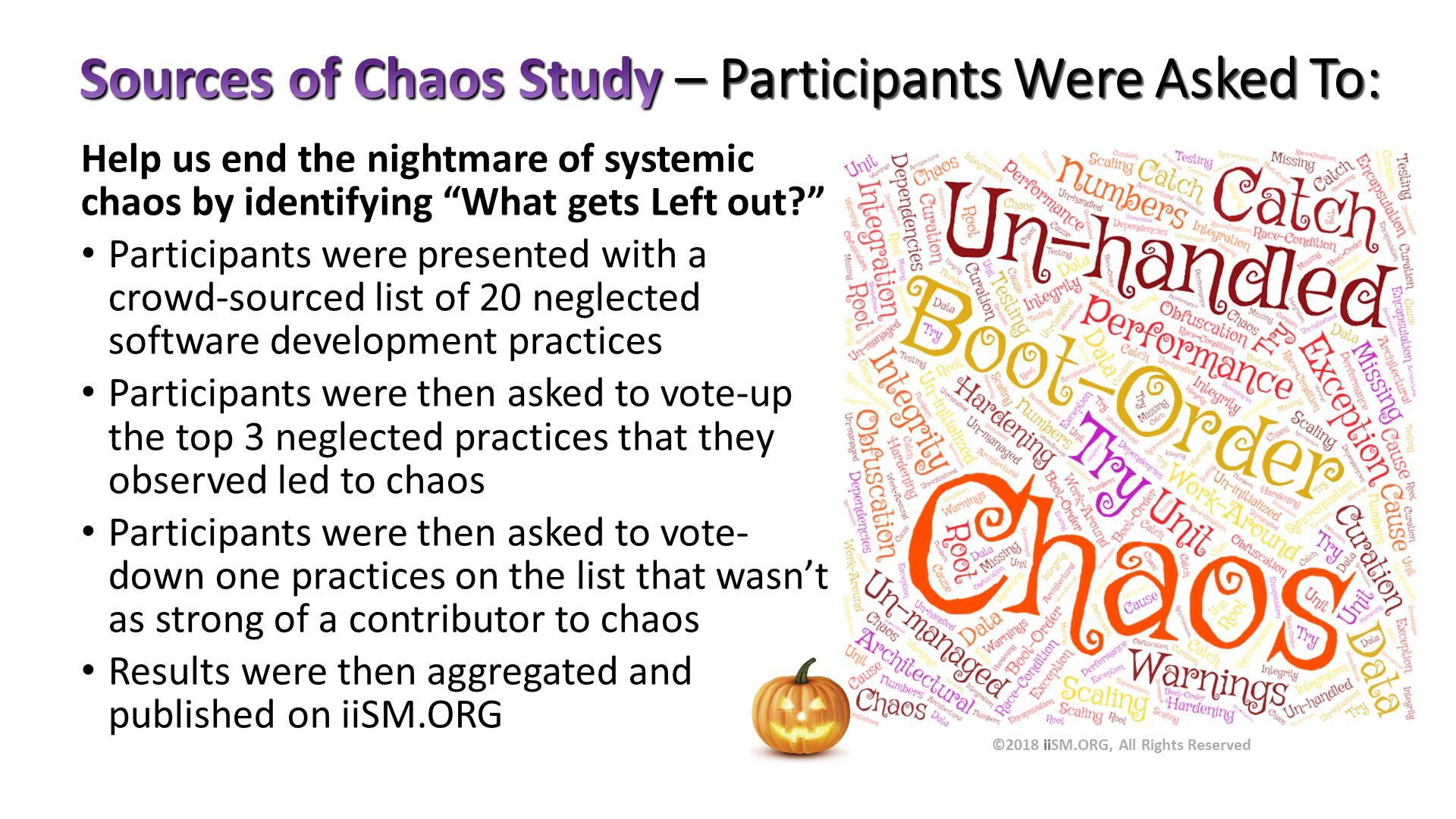 "Sources of Chaos Study – Participants Were Asked To:. Help us end the nightmare of systemic chaos by identifying ""What gets Left out?"" Participants were presented with a crowd-sourced list of 20 neglected software development practices Participants were then asked to vote-up the top 3 neglected practices that they observed led to chaos Participants were then asked to vote-down one practices on the list that wasn't as strong of a contributor to chaos Results were then aggregated and published on iiSM.ORG. ©2018 iiSM.ORG, All Rights Reserved."