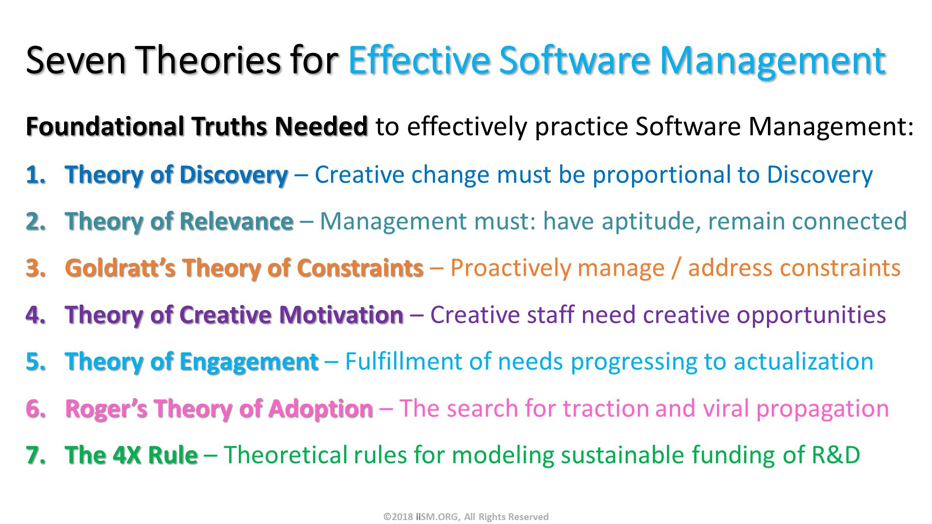 Seven Theories for Effective Software Management. Foundational Truths Needed to effectively practice Software Management: Theory of Discovery – Creative change must be proportional to Discovery Theory of Relevance – Management must: have aptitude, remain connected Goldratt's Theory of Constraints – Proactively manage / address constraints Theory of Creative Motivation – Creative staff need creative opportunities Theory of Engagement – Fulfillment of needs progressing to actualization Roger's Theory of Adoption – The search for traction and viral propagation  The 4X Rule – Theoretical rules for modeling sustainable funding of R&D. ©2018 iiSM.ORG, All Rights Reserved.