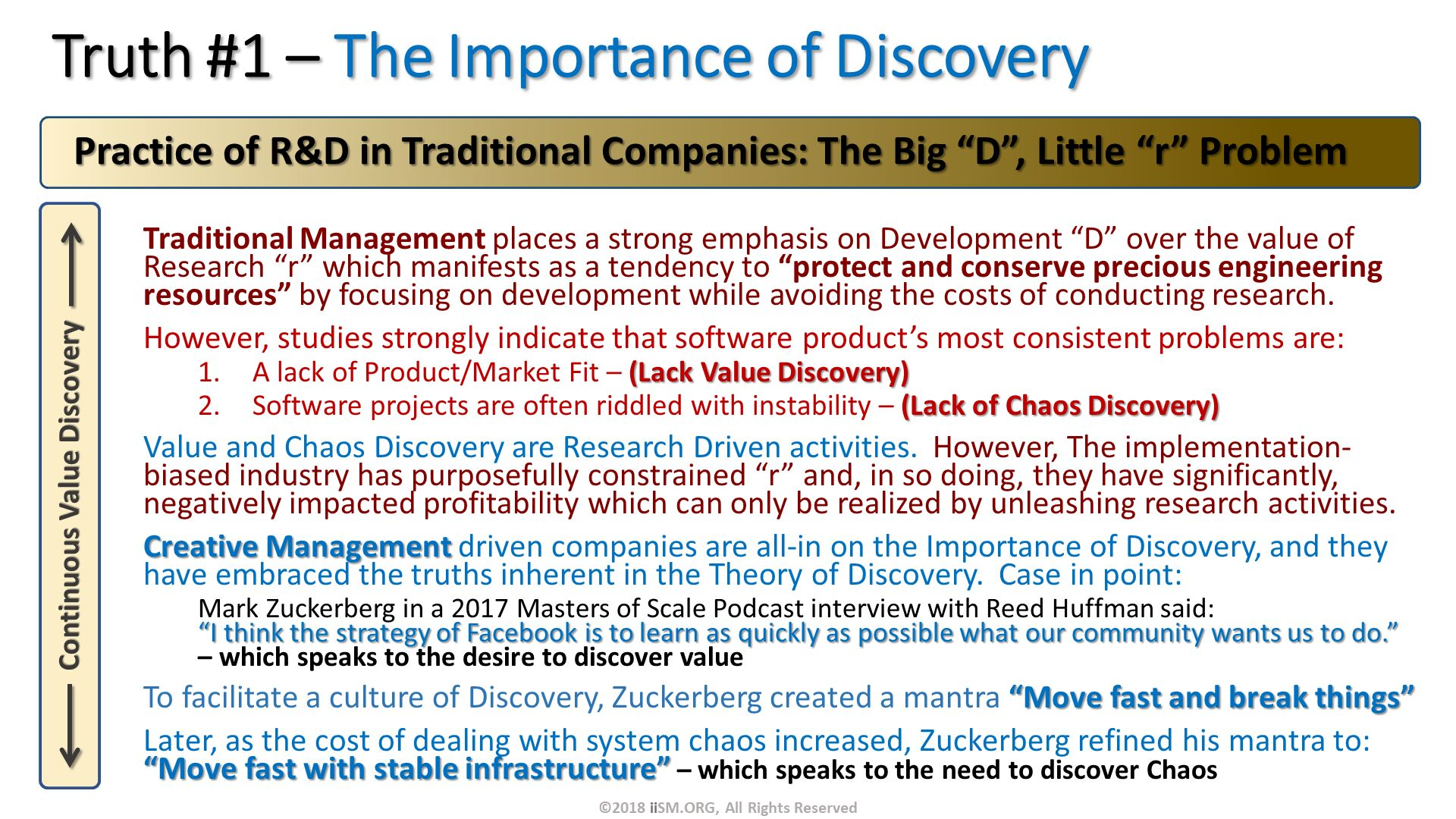 "Truth #1 – The Importance of Discovery. Traditional Management places a strong emphasis on Development ""D"" over the value of Research ""r"" which manifests as a tendency to ""protect and conserve precious engineering resources"" by focusing on development while avoiding the costs of conducting research. However, studies strongly indicate that software product's most consistent problems are: A lack of Product/Market Fit – (Lack Value Discovery) Software projects are often riddled with instability – (Lack of Chaos Discovery)   Value and Chaos Discovery are Research Driven activities.  However, The implementation-biased industry has purposefully constrained ""r"" and, in so doing, they have significantly, negatively impacted profitability which can only be realized by unleashing research activities. Creative Management driven companies are all-in on the Importance of Discovery, and they have embraced the truths inherent in the Theory of Discovery.  Case in point: Mark Zuckerberg in a 2017 Masters of Scale Podcast interview with Reed Huffman said: ""I think the strategy of Facebook is to learn as quickly as possible what our community wants us to do."" – which speaks to the desire to discover value To facilitate a culture of Discovery, Zuckerberg created a mantra ""Move fast and break things"" Later, as the cost of dealing with system chaos increased, Zuckerberg refined his mantra to: ""Move fast with stable infrastructure"" – which speaks to the need to discover Chaos.   Practice of R&D in Traditional Companies: The Big ""D"", Little ""r"" Problem. ©2018 iiSM.ORG, All Rights Reserved."