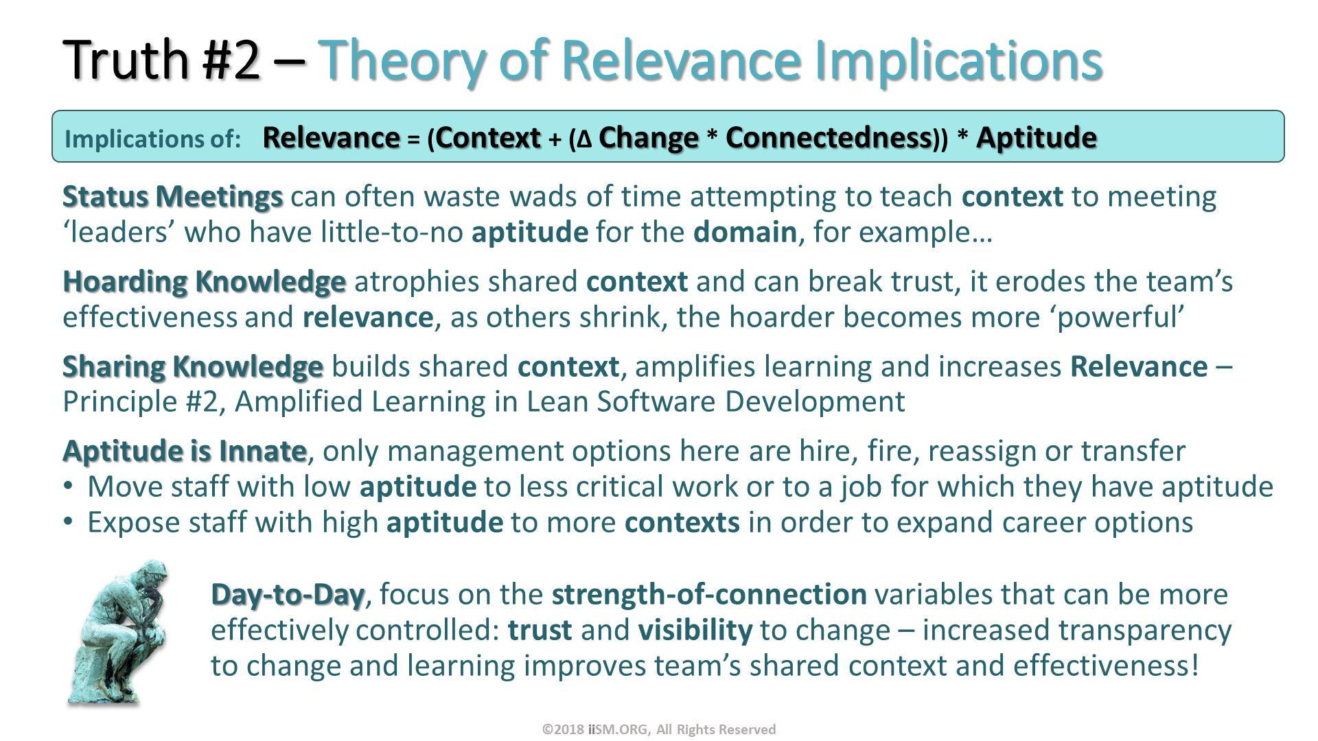 Truth #2 – Theory of Relevance Implications. Status Meetings can often waste wads of time attempting to teach context to meeting 'leaders' who have little-to-no aptitude for the domain, for example… Hoarding Knowledge atrophies shared context and can break trust, it erodes the team's effectiveness and relevance, as others shrink, the hoarder becomes more 'powerful'  Sharing Knowledge builds shared context, amplifies learning and increases Relevance – Principle #2, Amplified Learning in Lean Software Development Aptitude is Innate, only management options here are hire, fire, reassign or transfer Move staff with low aptitude to less critical work or to a job for which they have aptitude Expose staff with high aptitude to more contexts in order to expand career options Day-to-Day, focus on the strength-of-connection variables that can be more effectively controlled: trust and visibility to change – increased transparency to change and learning improves team's shared context and effectiveness!. Implications of:	Relevance = (Context + (∆ Change * Connectedness)) * Aptitude . ©2018 iiSM.ORG, All Rights Reserved.