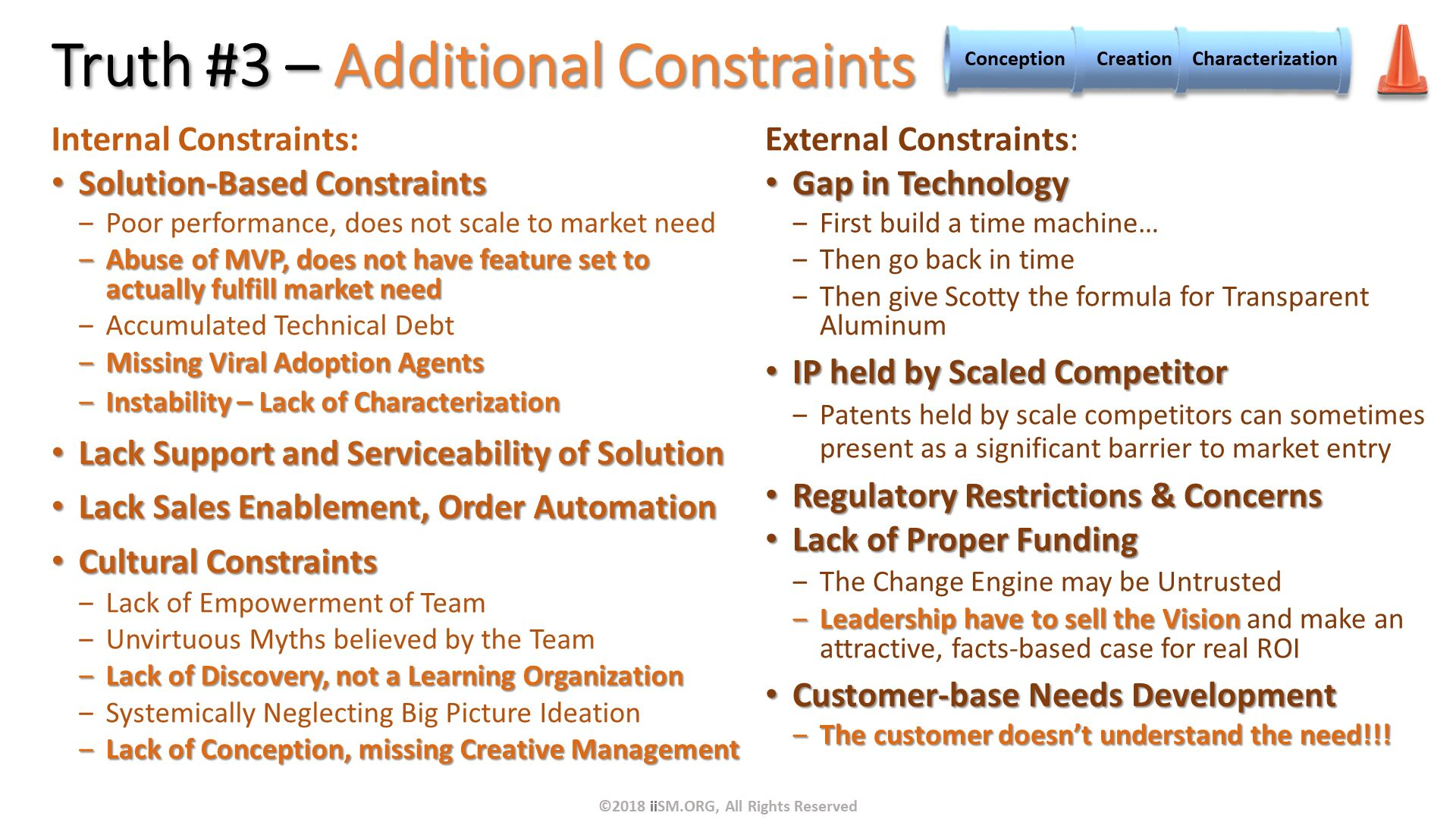 Truth #3 – Additional Constraints . External Constraints: Gap in Technology First build a time machine… Then go back in time Then give Scotty the formula for Transparent Aluminum  IP held by Scaled Competitor Patents held by scale competitors can sometimes present as a significant barrier to market entry Regulatory Restrictions & Concerns Lack of Proper Funding The Change Engine may be Untrusted Leadership have to sell the Vision and make an attractive, facts-based case for real ROI Customer-base Needs Development The customer doesn't understand the need!!!  . Internal Constraints: Solution-Based Constraints Poor performance, does not scale to market need Abuse of MVP, does not have feature set to actually fulfill market need Accumulated Technical Debt Missing Viral Adoption Agents Instability – Lack of Characterization Lack Support and Serviceability of Solution Lack Sales Enablement, Order Automation Cultural Constraints Lack of Empowerment of Team Unvirtuous Myths believed by the Team Lack of Discovery, not a Learning Organization Systemically Neglecting Big Picture Ideation Lack of Conception, missing Creative Management  . ©2018 iiSM.ORG, All Rights Reserved.