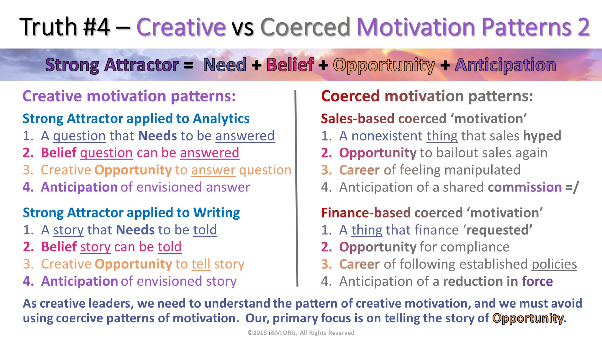 Truth #4 – Creative vs Coerced Motivation Patterns 2. Sales-based coerced 'motivation' A nonexistent thing that sales hyped Opportunity to bailout sales again  Career of feeling manipulated Anticipation of a shared commission =/. Finance-based coerced 'motivation' A thing that finance 'requested' Opportunity for compliance Career of following established policies Anticipation of a reduction in force. Creative motivation patterns:. ©2018 iiSM.ORG, All Rights Reserved. Coerced motivation patterns:. Strong Attractor applied to Analytics A question that Needs to be answered Belief question can be answered Creative Opportunity to answer question Anticipation of envisioned answer. Strong Attractor applied to Writing A story that Needs to be told Belief story can be told Creative Opportunity to tell story Anticipation of envisioned story. As creative leaders, we need to understand the pattern of creative motivation, and we must avoid using coercive patterns of motivation.  Our, primary focus is on telling the story of Opportunity.