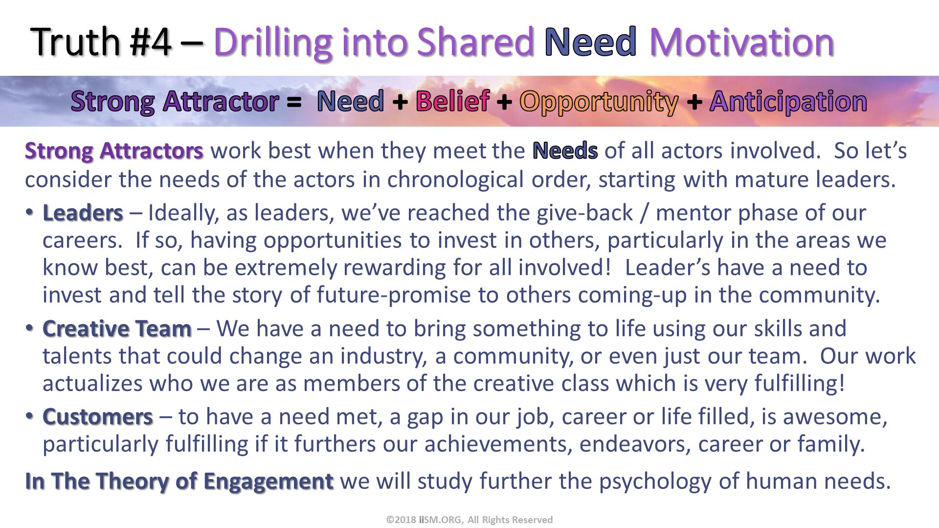 Truth #4 – Drilling into Shared Need Motivation. Strong Attractors work best when they meet the Needs of all actors involved.  So let's consider the needs of the actors in chronological order, starting with mature leaders. Leaders – Ideally, as leaders, we've reached the give-back / mentor phase of our careers.  If so, having opportunities to invest in others, particularly in the areas we know best, can be extremely rewarding for all involved!  Leader's have a need to invest and tell the story of future-promise to others coming-up in the community. Creative Team – We have a need to bring something to life using our skills and talents that could change an industry, a community, or even just our team.  Our work actualizes who we are as members of the creative class which is very fulfilling! Customers – to have a need met, a gap in our job, career or life filled, is awesome, particularly fulfilling if it furthers our achievements, endeavors, career or family. In The Theory of Engagement we will study further the psychology of human needs. . ©2018 iiSM.ORG, All Rights Reserved.