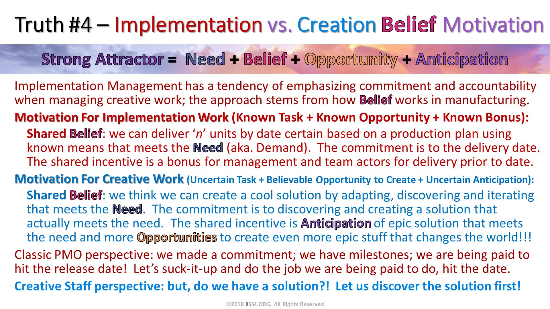 Truth #4 – Implementation vs. Creation Belief Motivation. Implementation Management has a tendency of emphasizing commitment and accountability when managing creative work; the approach stems from how Belief works in manufacturing. Motivation For Implementation Work (Known Task + Known Opportunity + Known Bonus): Shared Belief: we can deliver 'n' units by date certain based on a production plan using known means that meets the Need (aka. Demand).  The commitment is to the delivery date.  The shared incentive is a bonus for management and team actors for delivery prior to date. Motivation For Creative Work (Uncertain Task + Believable Opportunity to Create + Uncertain Anticipation): Shared Belief: we think we can create a cool solution by adapting, discovering and iterating that meets the Need.  The commitment is to discovering and creating a solution that actually meets the need.  The shared incentive is Anticipation of epic solution that meets the need and more Opportunities to create even more epic stuff that changes the world!!!  Classic PMO perspective: we made a commitment; we have milestones; we are being paid to hit the release date!  Let's suck-it-up and do the job we are being paid to do, hit the date.   Creative Staff perspective: but, do we have a solution?!  Let us discover the solution first!. ©2018 iiSM.ORG, All Rights Reserved.