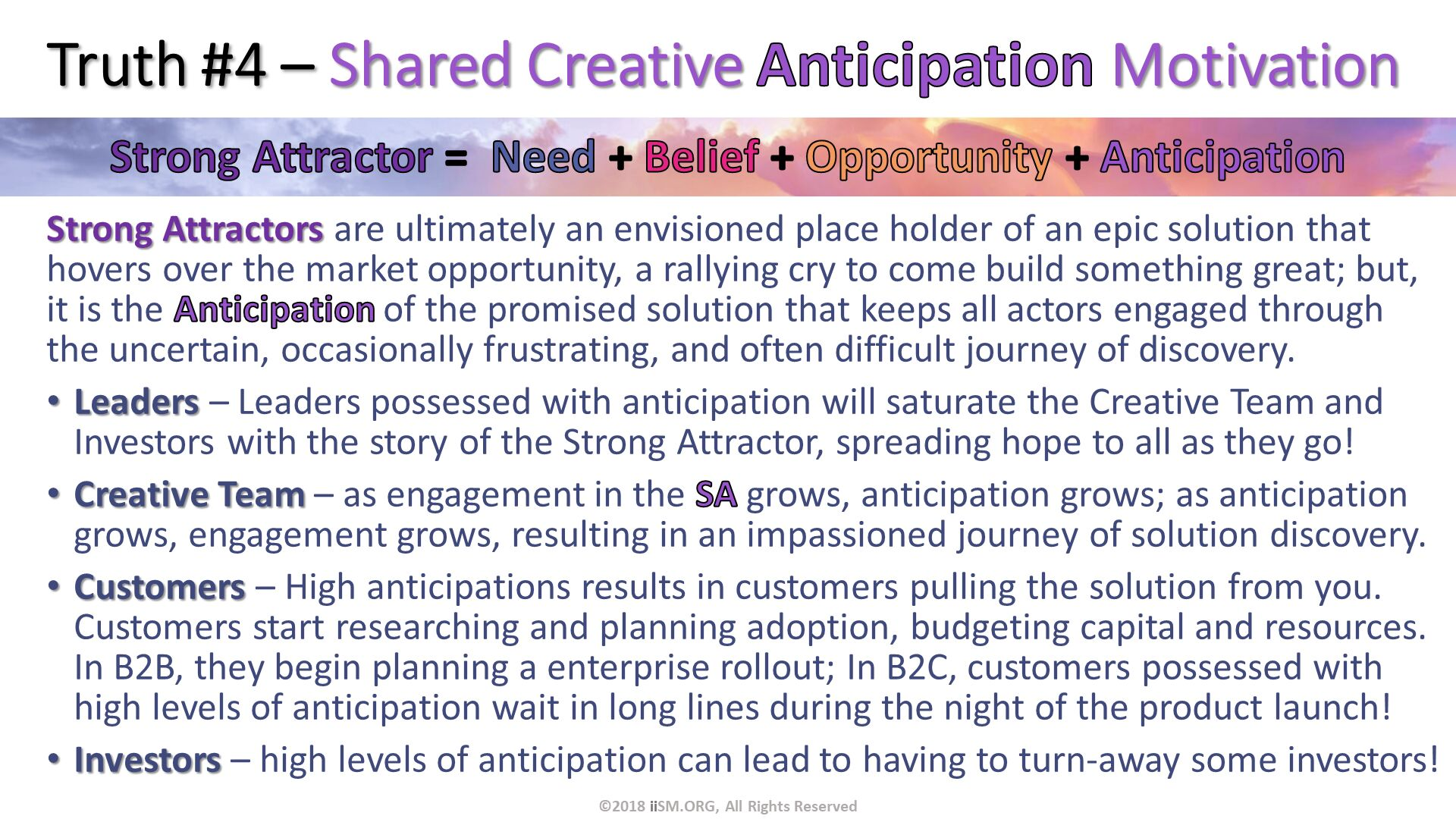 Truth #4 – Shared Creative Anticipation Motivation. Strong Attractors are ultimately an envisioned place holder of an epic solution that hovers over the market opportunity, a rallying cry to come build something great; but, it is the Anticipation of the promised solution that keeps all actors engaged through the uncertain, occasionally frustrating, and often difficult journey of discovery. Leaders – Leaders possessed with anticipation will saturate the Creative Team and Investors with the story of the Strong Attractor, spreading hope to all as they go! Creative Team – as engagement in the SA grows, anticipation grows; as anticipation grows, engagement grows, resulting in an impassioned journey of solution discovery. Customers – High anticipations results in customers pulling the solution from you.   Customers start researching and planning adoption, budgeting capital and resources. In B2B, they begin planning a enterprise rollout; In B2C, customers possessed with high levels of anticipation wait in long lines during the night of the product launch! Investors – high levels of anticipation can lead to having to turn-away some investors!. ©2018 iiSM.ORG, All Rights Reserved.