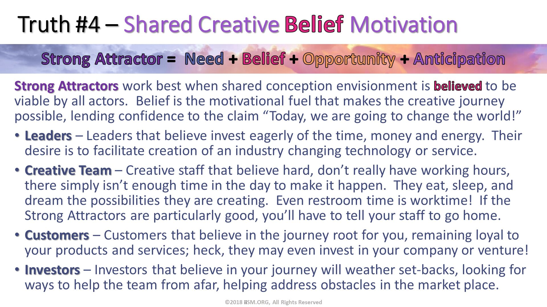 "Truth #4 – Shared Creative Belief Motivation. Strong Attractors work best when shared conception envisionment is believed to be viable by all actors.  Belief is the motivational fuel that makes the creative journey possible, lending confidence to the claim ""Today, we are going to change the world!"" Leaders – Leaders that believe invest eagerly of the time, money and energy.  Their desire is to facilitate creation of an industry changing technology or service. Creative Team – Creative staff that believe hard, don't really have working hours, there simply isn't enough time in the day to make it happen.  They eat, sleep, and dream the possibilities they are creating.  Even restroom time is worktime!  If the Strong Attractors are particularly good, you'll have to tell your staff to go home. Customers – Customers that believe in the journey root for you, remaining loyal to your products and services; heck, they may even invest in your company or venture! Investors – Investors that believe in your journey will weather set-backs, looking for ways to help the team from afar, helping address obstacles in the market place.  . ©2018 iiSM.ORG, All Rights Reserved."