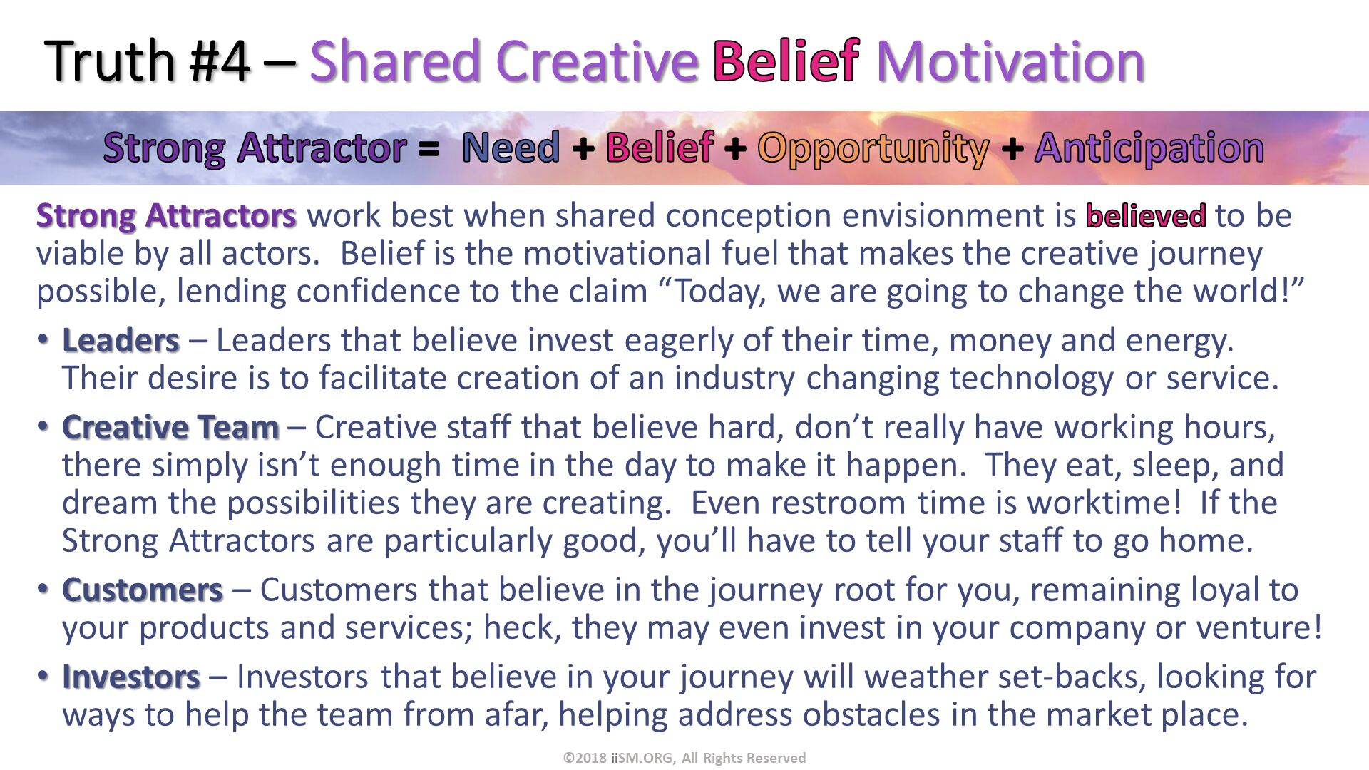 "Truth #4 – Shared Creative Belief Motivation. Strong Attractors work best when shared conception envisionment is believed to be viable by all actors.  Belief is the motivational fuel that makes the creative journey possible, lending confidence to the claim ""Today, we are going to change the world!"" Leaders – Leaders that believe invest eagerly of their time, money and energy.  Their desire is to facilitate creation of an industry changing technology or service. Creative Team – Creative staff that believe hard, don't really have working hours, there simply isn't enough time in the day to make it happen.  They eat, sleep, and dream the possibilities they are creating.  Even restroom time is worktime!  If the Strong Attractors are particularly good, you'll have to tell your staff to go home. Customers – Customers that believe in the journey root for you, remaining loyal to your products and services; heck, they may even invest in your company or venture! Investors – Investors that believe in your journey will weather set-backs, looking for ways to help the team from afar, helping address obstacles in the market place.  . ©2018 iiSM.ORG, All Rights Reserved."