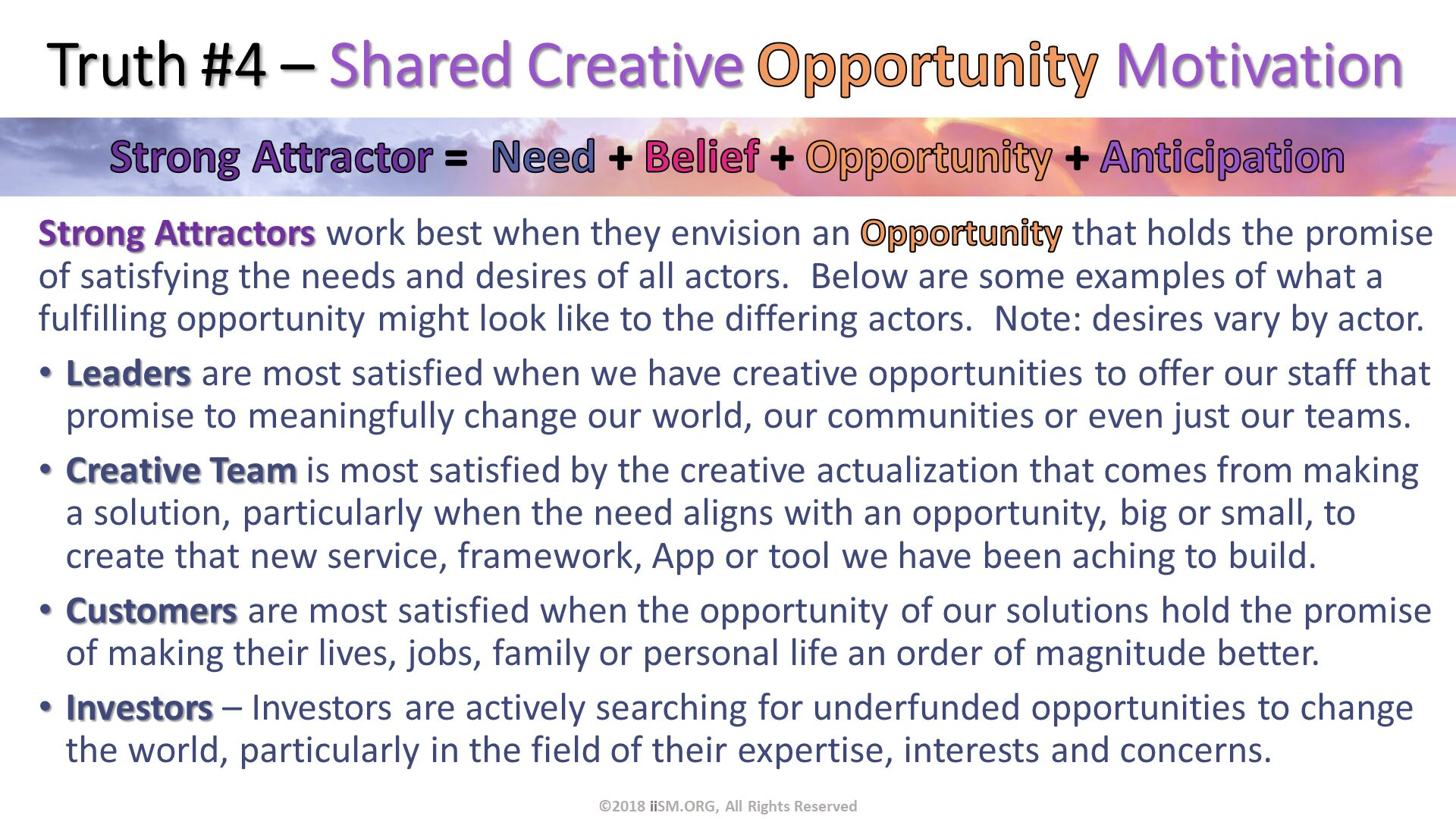 Truth #4 – Shared Creative Opportunity Motivation. Strong Attractors work best when they envision an Opportunity that holds the promise of satisfying the needs and desires of all actors.  Below are some examples of what a fulfilling opportunity might look like to the differing actors.  Note: desires vary by actor. Leaders are most satisfied when we have creative opportunities to offer our staff that promise to meaningfully change our world, our communities or even just our teams. Creative Team is most satisfied by the creative actualization that comes from making a solution, particularly when the need aligns with an opportunity, big or small, to create that new service, framework, App or tool we have been aching to build.  Customers are most satisfied when the opportunity of our solutions hold the promise of making their lives, jobs, family or personal life an order of magnitude better. Investors – Investors are actively searching for underfunded opportunities to change the world, particularly in the field of their expertise, interests and concerns. ©2018 iiSM.ORG, All Rights Reserved.