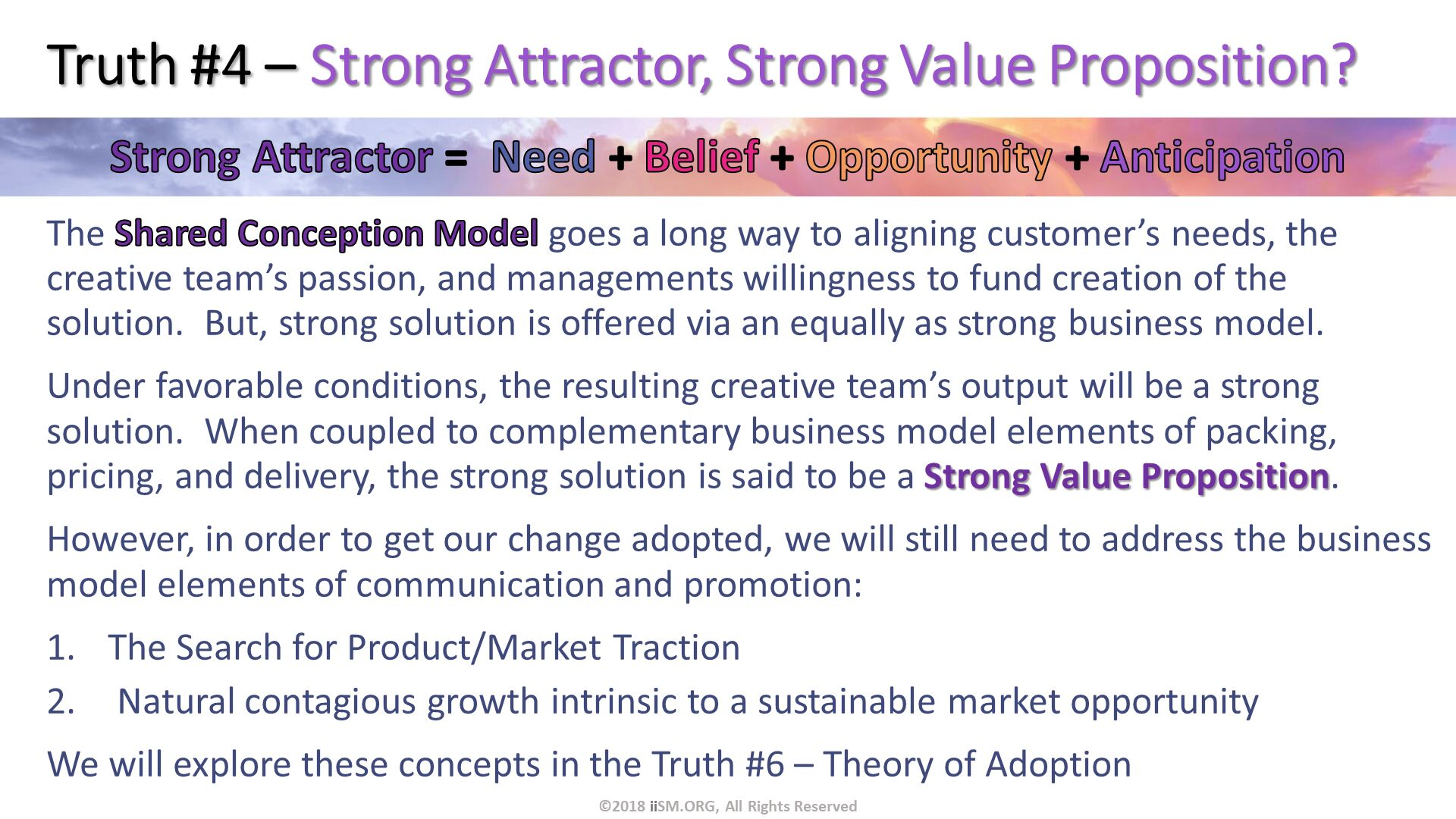 Truth #4 – Strong Attractor, Strong Value Proposition?. The Shared Conception Model goes a long way to aligning customer's needs, the creative team's passion, and managements willingness to fund creation of the solution.  But, strong solution is offered via an equally as strong business model.  Under favorable conditions, the resulting creative team's output will be a strong solution.  When coupled to complementary business model elements of packing, pricing, and delivery, the strong solution is said to be a Strong Value Proposition. However, in order to get our change adopted, we will still need to address the business model elements of communication and promotion: The Search for Product/Market Traction  Natural contagious growth intrinsic to a sustainable market opportunity We will explore these concepts in the Truth #6 – Theory of Adoption. ©2018 iiSM.ORG, All Rights Reserved.