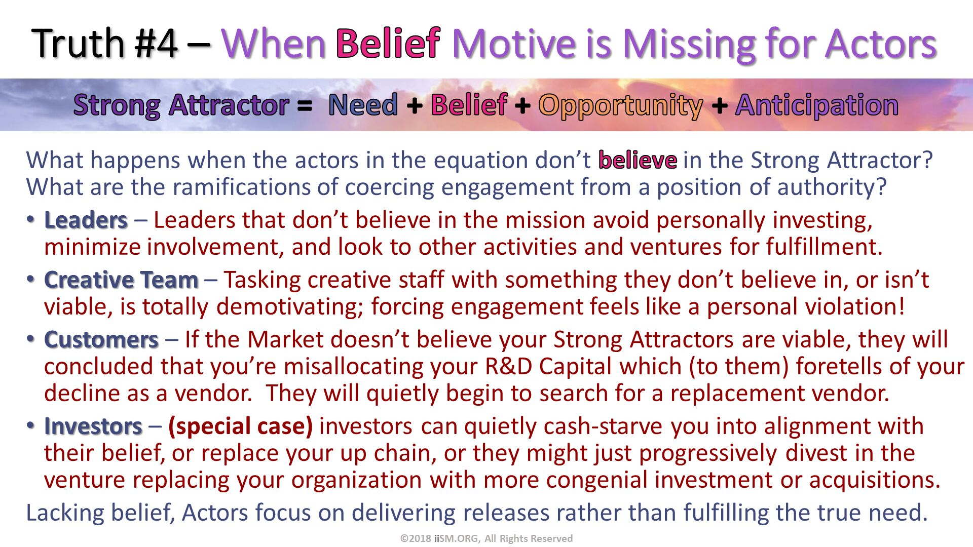 Truth #4 – When Belief Motive is Missing for Actors. What happens when the actors in the equation don't believe in the Strong Attractor?  What are the ramifications of coercing engagement from a position of authority?  Leaders – Leaders that don't believe in the mission avoid personally investing, minimize involvement, and look to other activities and ventures for fulfillment. Creative Team – Tasking creative staff with something they don't believe in, or isn't viable, is totally demotivating; forcing engagement feels like a personal violation! Customers – If the Market doesn't believe your Strong Attractors are viable, they will concluded that you're misallocating your R&D Capital which (to them) foretells of your decline as a vendor.  They will quietly begin to search for a replacement vendor. Investors – (special case) investors can quietly cash-starve you into alignment with their belief, or replace your up chain, or they might just progressively divest in the venture replacing your organization with more congenial investment or acquisitions. Lacking belief, Actors focus on delivering releases rather than fulfilling the true need. ©2018 iiSM.ORG, All Rights Reserved.