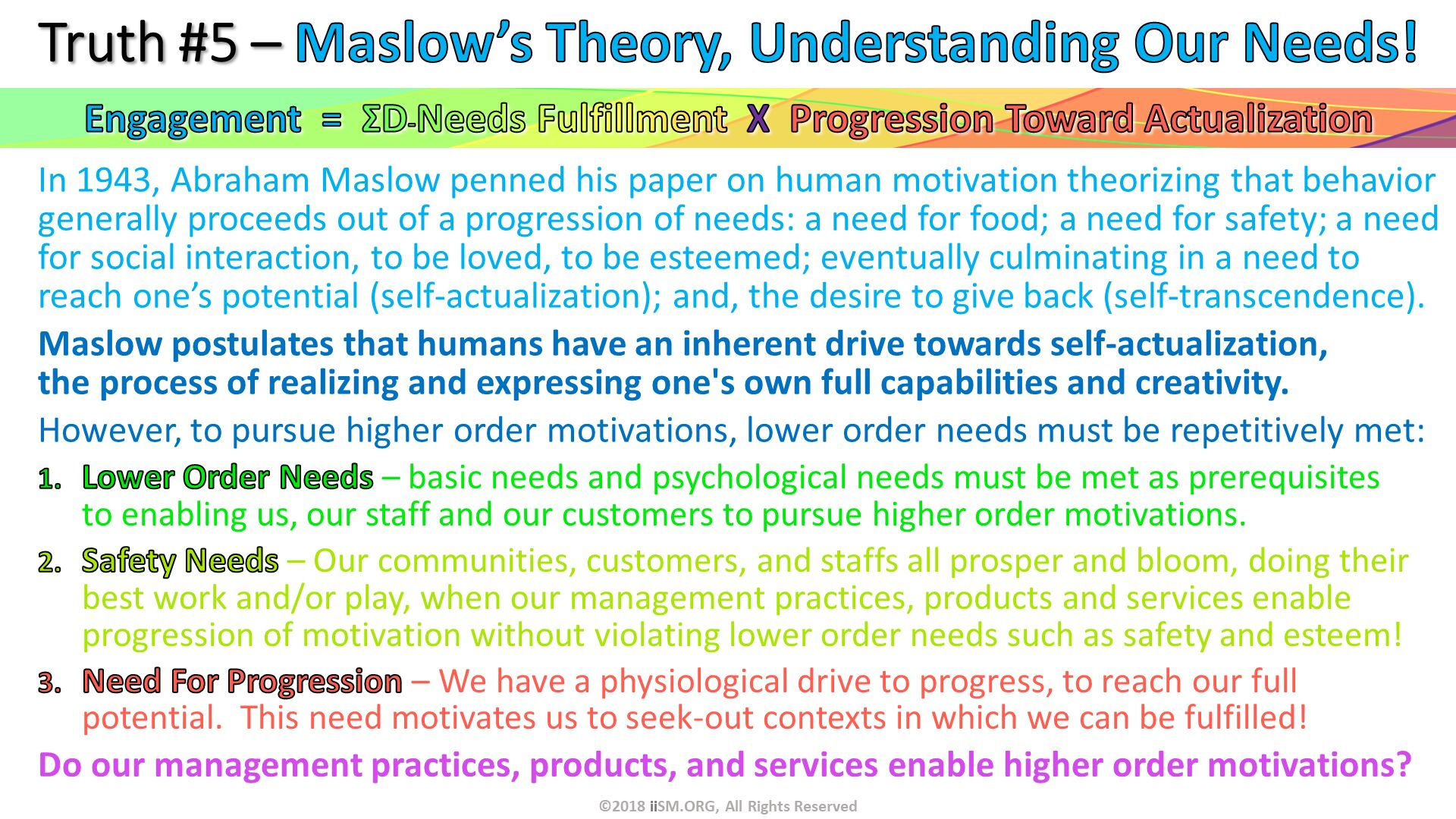 In 1943, Abraham Maslow penned his paper on human motivation theorizing that behavior generally proceeds out of a progression of needs: a need for food; a need for safety; a need for social interaction, to be loved, to be esteemed; eventually culminating in a need to reach one's potential (self-actualization); and, the desire to give back (self-transcendence). Maslow postulates that humans have an inherent drive towards self-actualization, the process of realizing and expressing one's own full capabilities and creativity.  However, to pursue higher order motivations, lower order needs must be repetitively met: . Truth #5 – Maslow's Theory, Understanding Our Needs! . ©2018 iiSM.ORG, All Rights Reserved. Lower Order Needs – basic needs and psychological needs must be met as prerequisites to enabling us, our staff and our customers to pursue higher order motivations. Safety Needs – Our communities, customers, and staffs all prosper and bloom, doing their best work and/or play, when our management practices, products and services enable progression of motivation without violating lower order needs such as safety and esteem! Need For Progression – We have a physiological drive to progress, to reach our full potential.  This need motivates us to seek-out contexts in which we can be fulfilled! Do our management practices, products, and services enable higher order motivations?  . Engagement  =  ΣD-Needs Fulfillment  X  Progression Toward Actualization.