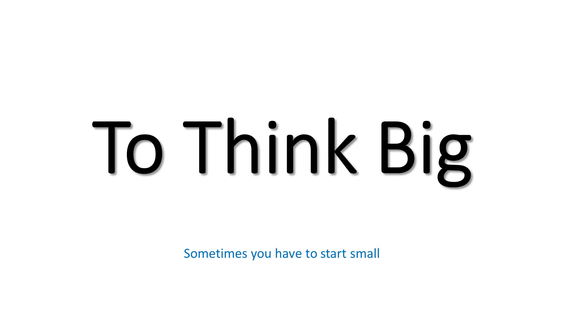 To Think Big. Sometimes you have to start small.
