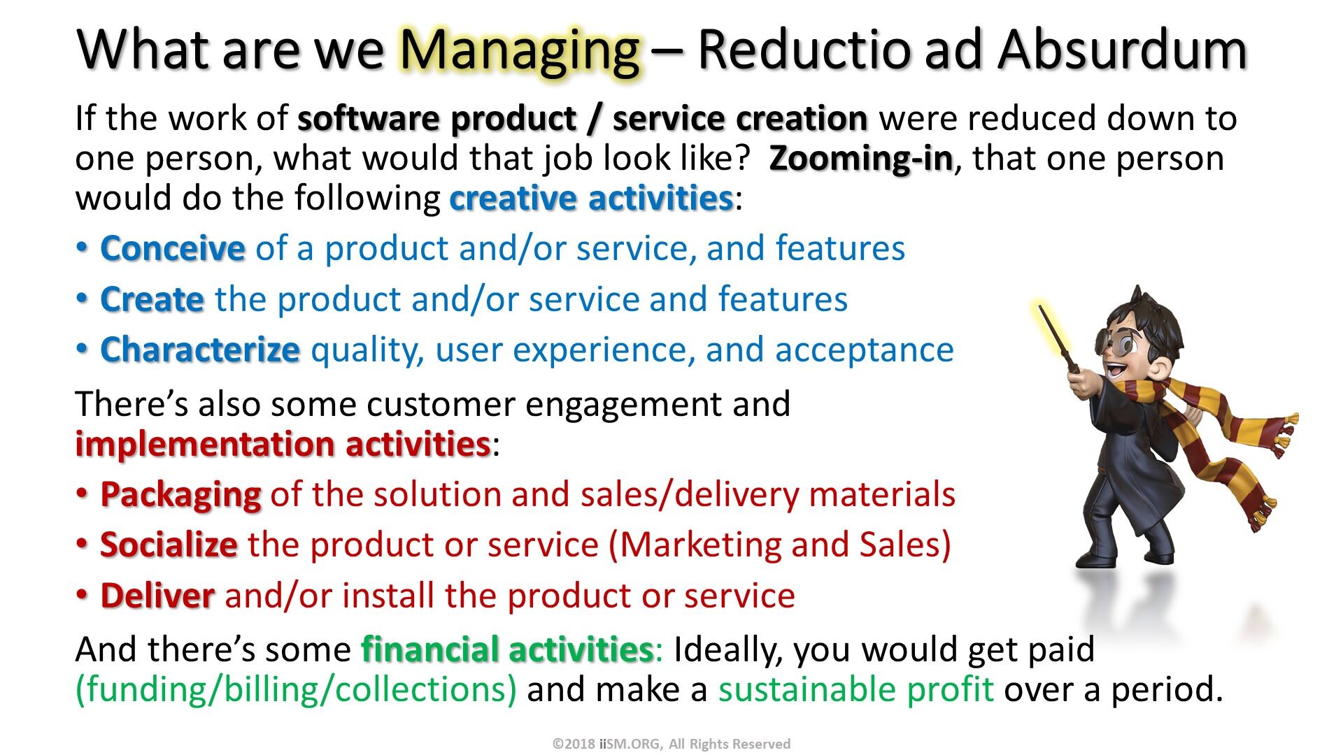 What are we Managing – Reductio ad Absurdum. If the work of software product / service creation were reduced down to one person, what would that job look like?  Zooming-in, that one person would do the following creative activities: Conceive of a product and/or service, and features Create the product and/or service and features Characterize quality, user experience, and acceptance There's also some customer engagement andimplementation activities: Packaging of the solution and sales/delivery materials Socialize the product or service (Marketing and Sales) Deliver and/or install the product or service And there's some financial activities: Ideally, you would get paid (funding/billing/collections) and make a sustainable profit over a period. ©2018 iiSM.ORG, All Rights Reserved.